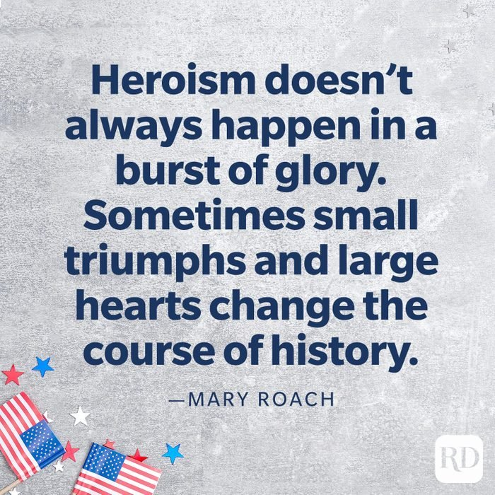 """""""Heroism doesn't always happen in a burst of glory. Sometimes small triumphs and large hearts change the course of history.""""—Mary Roach"""