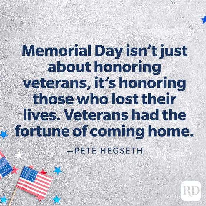"""""""Memorial Day isn't just about honoring veterans, it's honoring those who lost their lives. Veterans had the fortune of coming home. For us, that's a reminder of when we come home we still have a responsibility to serve. It's a continuation of service that honors our country and those who fell defending it.""""—Pete Hegseth"""