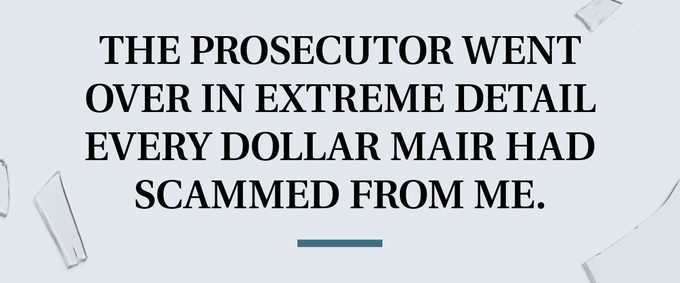 pull quote text. the prosecutor went over in extreme detail every dollar mair had scammed from me.