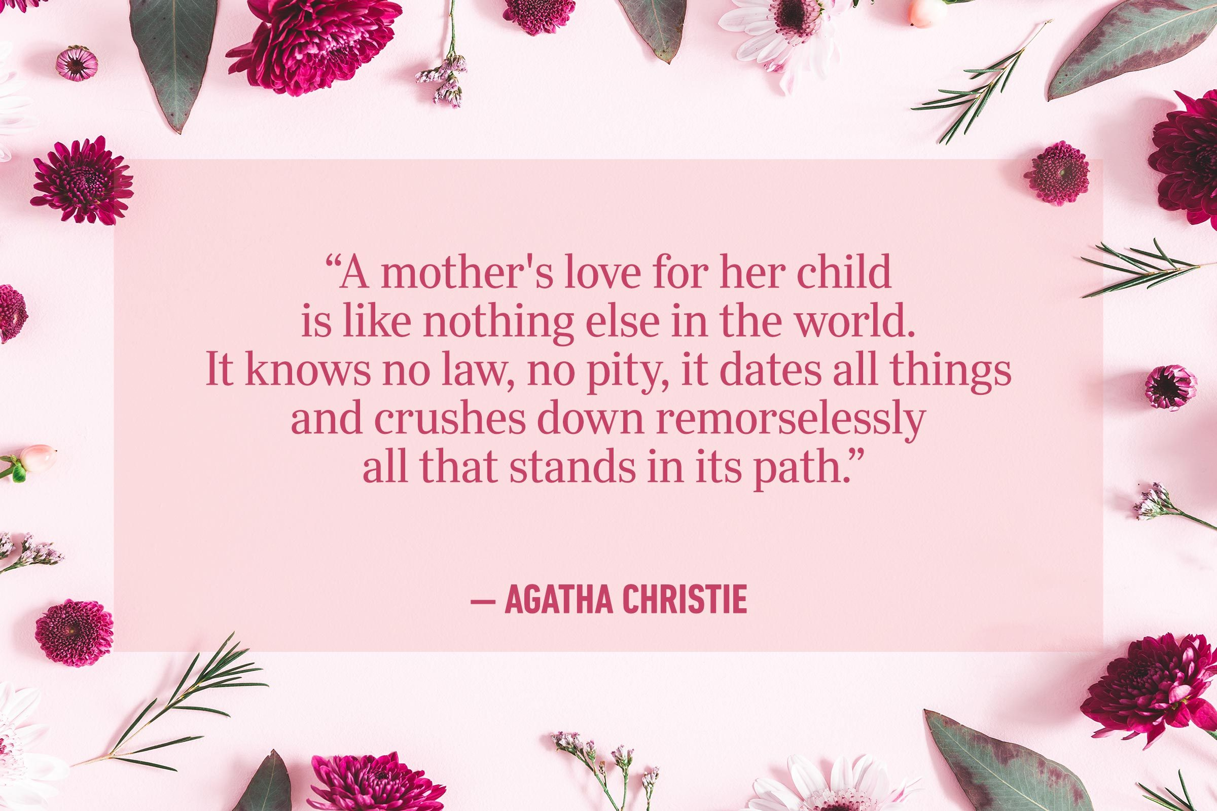 """""""A mother's love for her child is like nothing else in the world. It knows no law, no pity, it dates all things and crushes down remorselessly all that stands in its path."""" —Agatha Christie"""