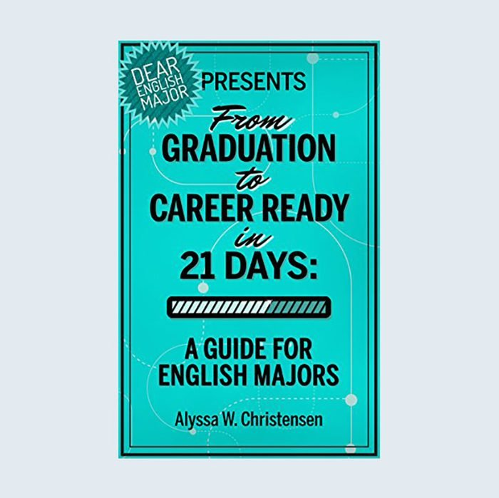 From Graduation to Career Ready in 21 Days: A Guide for English Majors by Alyssa W. Christensen