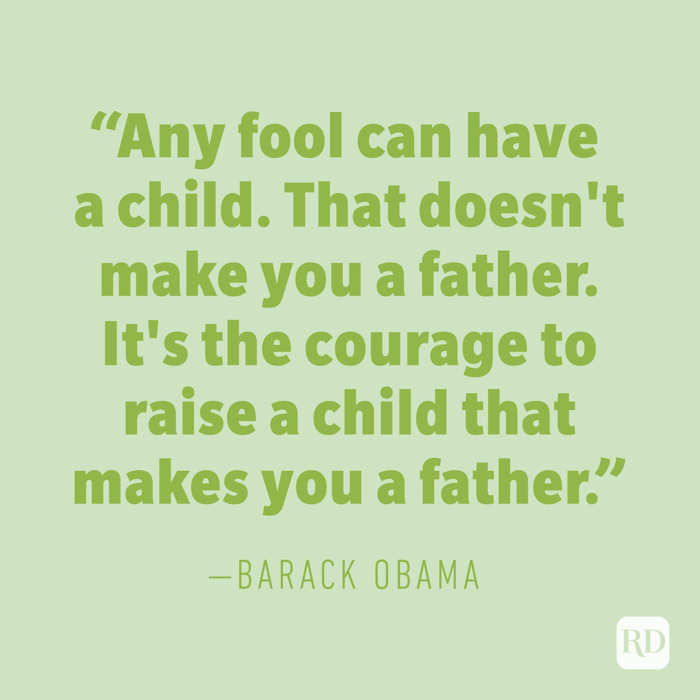 """Any fool can have a child. That doesn't make you a father. It's the courage to raise a child that makes you a father."" —BARACK OBAMA"