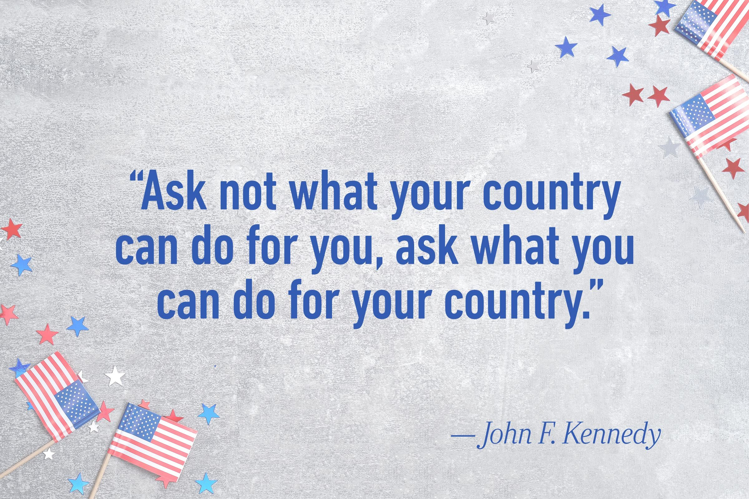 """Ask not what your country can do for you, ask what you can do for your country."" —John F. Kennedy"