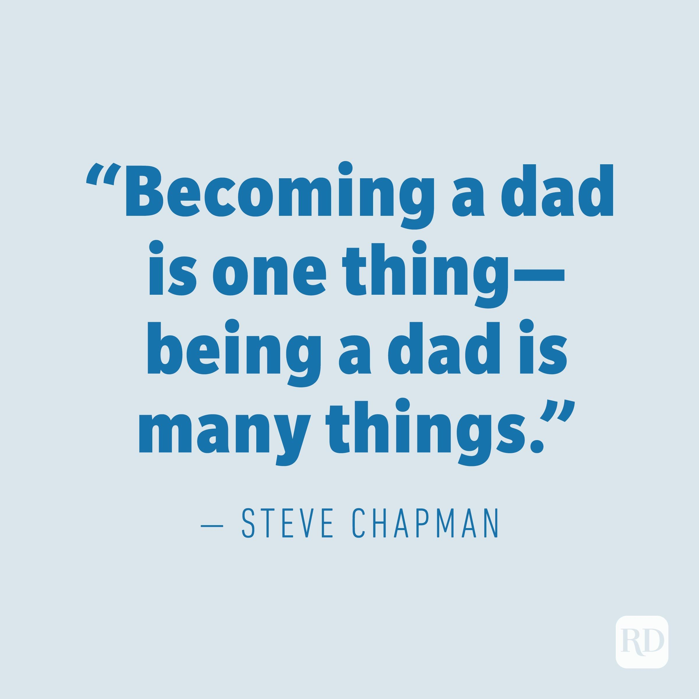 """Becoming a dad is one thing—being a dad is many things."" —STEVE CHAPMAN"