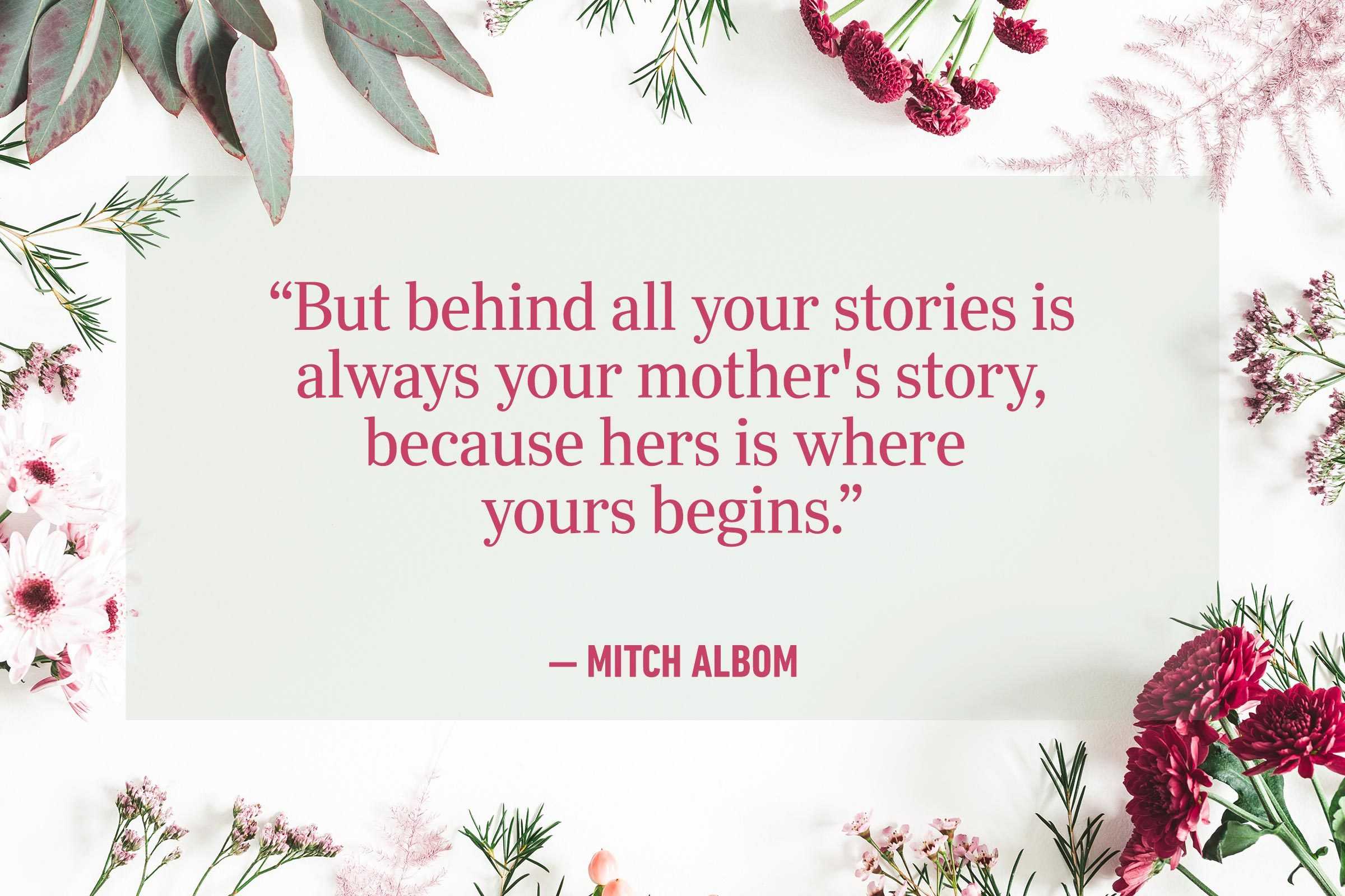 """""""But behind all your stories is always your mother's story, because hers is where yours begins."""" —Mitch Albom"""