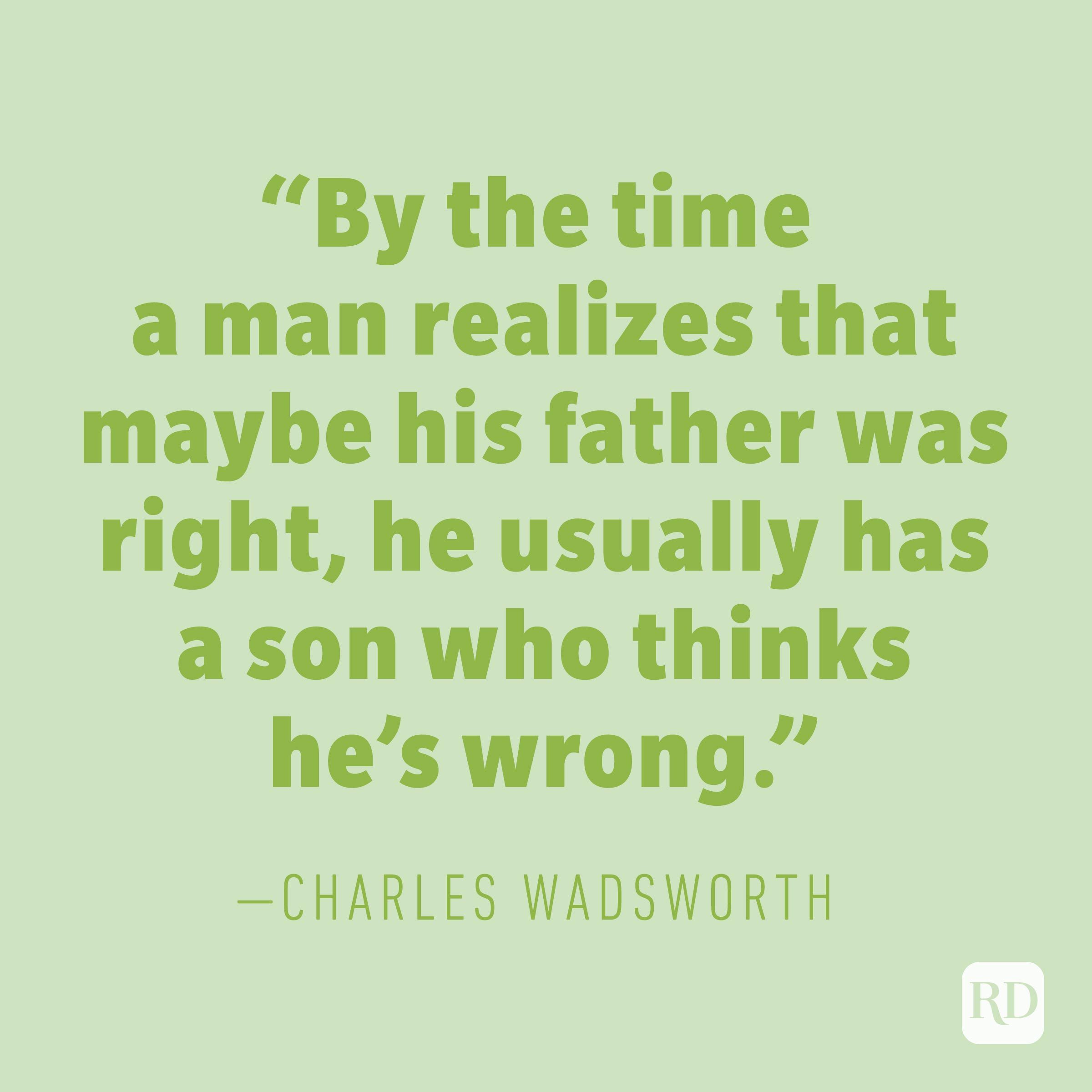"""By the time a man realizes that maybe his father was right, he usually has a son who thinks he's wrong."" —CHARLES WADSWORTH"