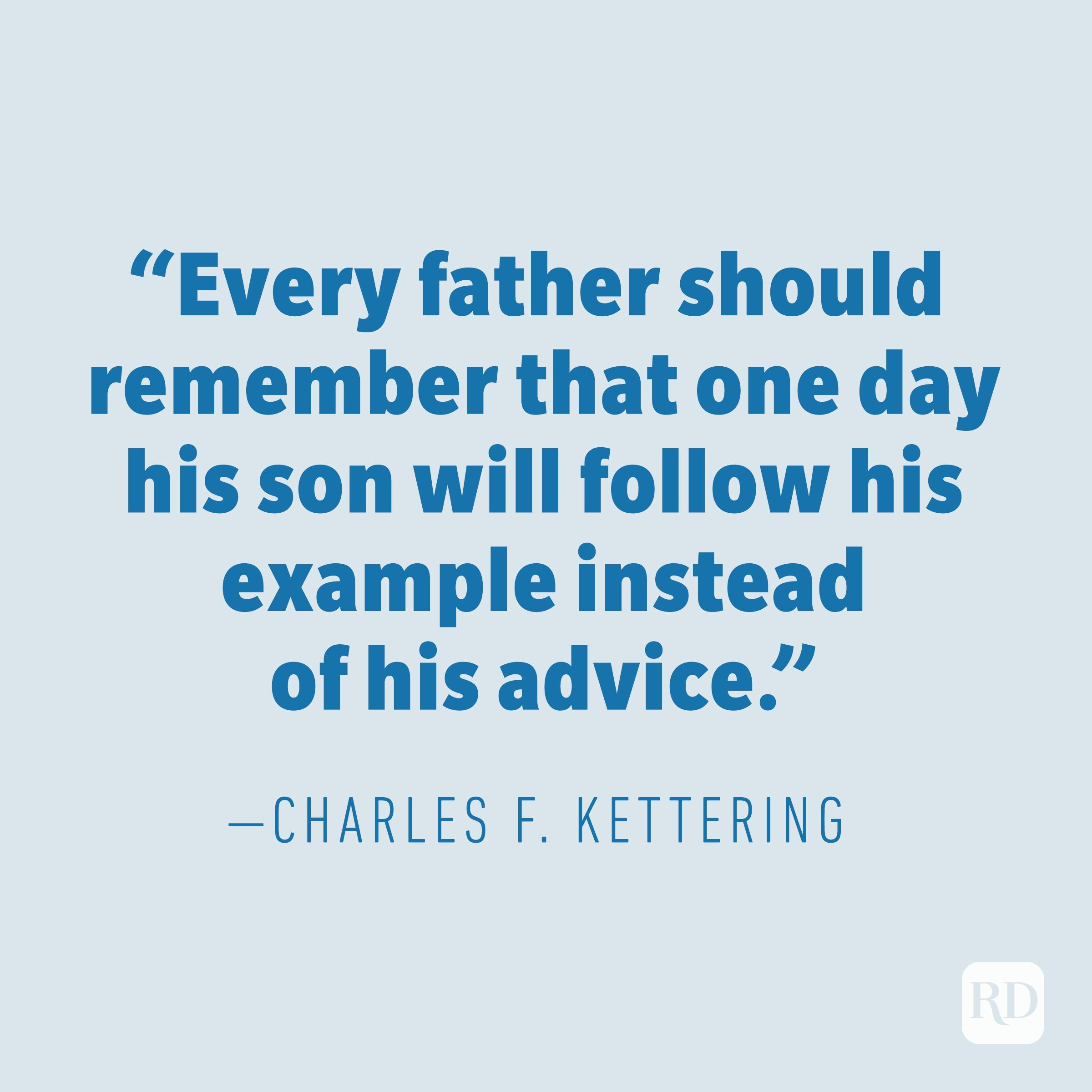 """Every father should remember that one day his son will follow his example instead of his advice."" — CHARLES F. KETTERING"