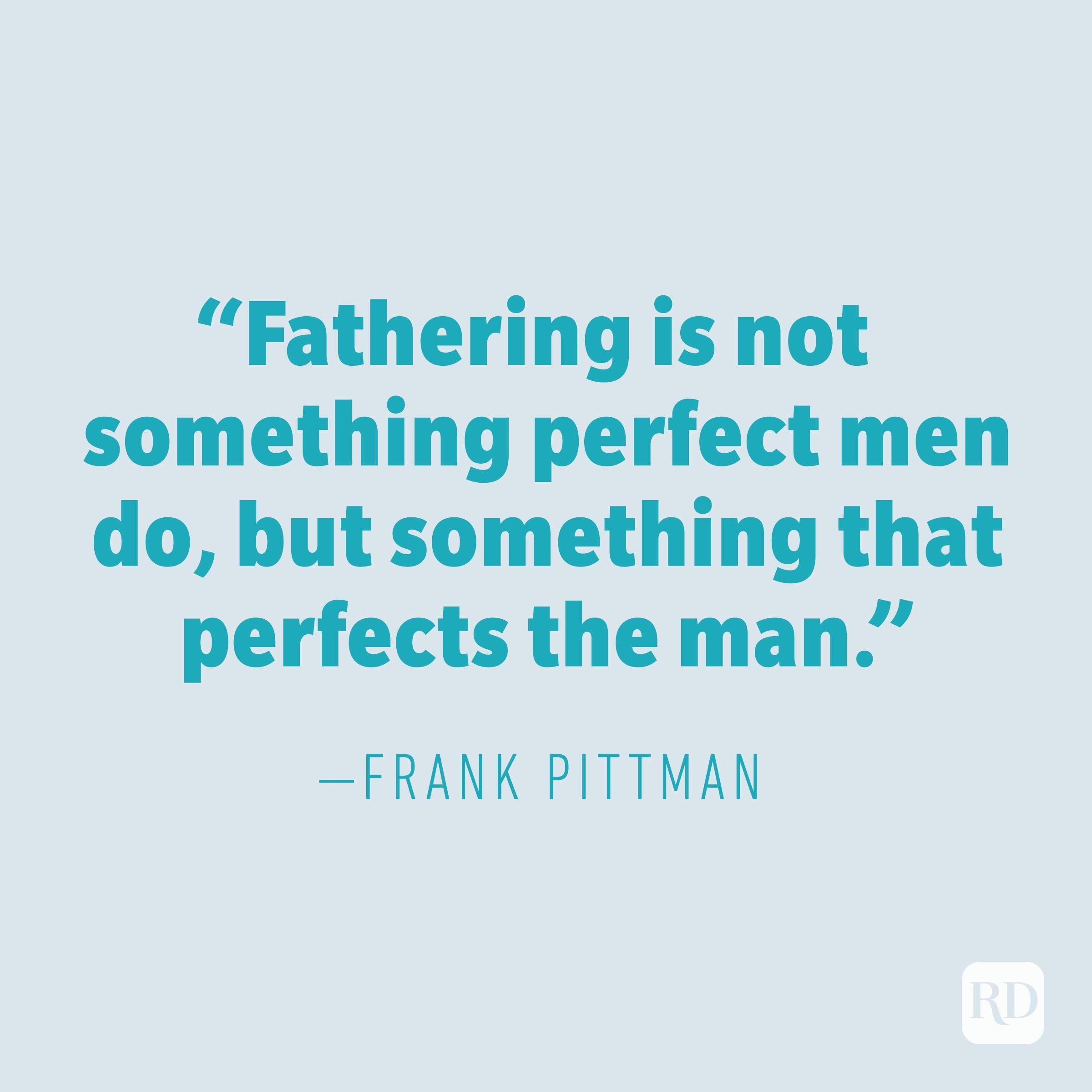 """Fathering is not something perfect men do, but something that perfects the man."" —FRANK PITTMAN"
