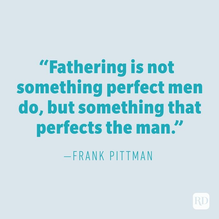 """""""Fathering is not something perfect men do, but something that perfects the man."""" —FRANK PITTMAN"""