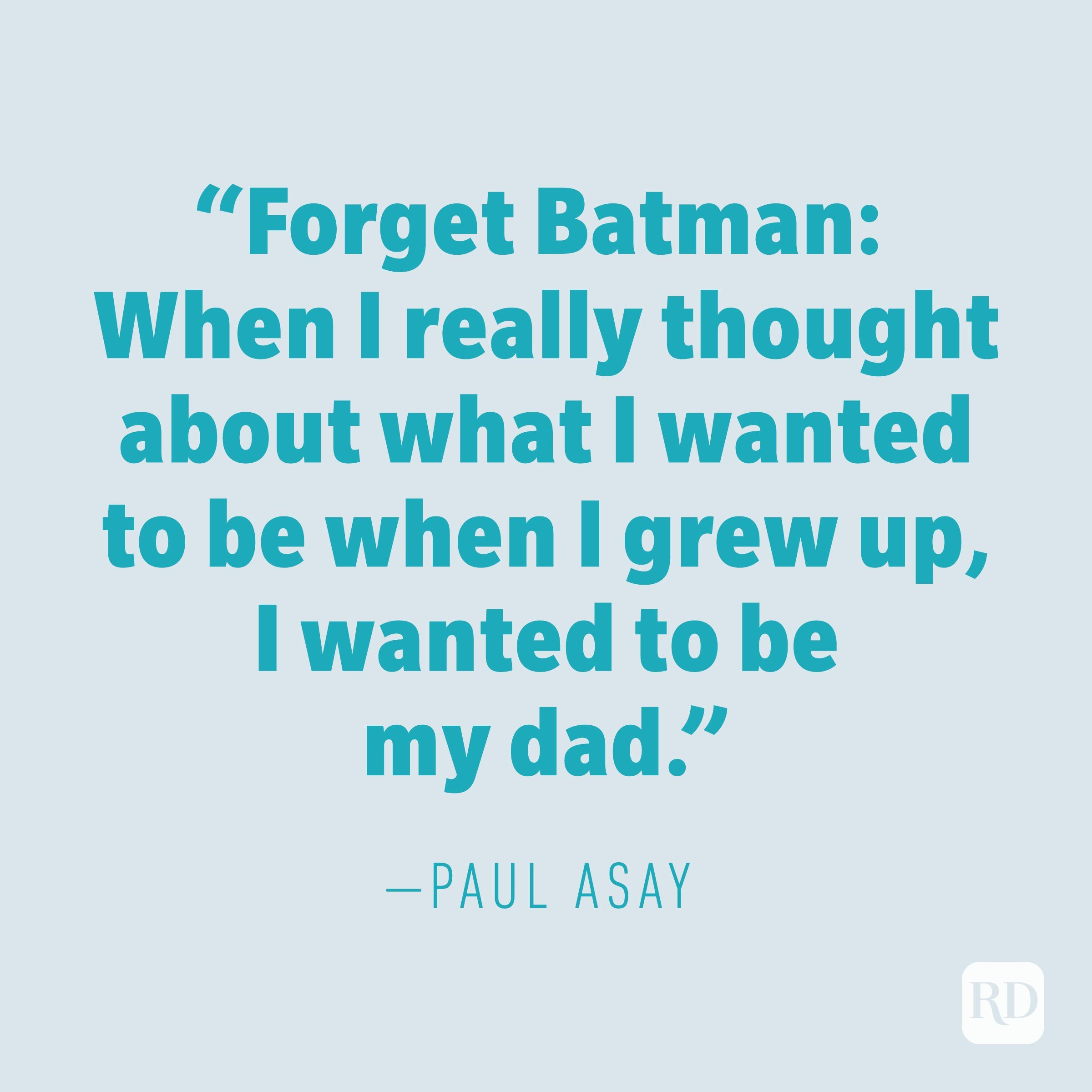 """Forget Batman: When I really thought about what I wanted to be when I grew up, I wanted to be my dad."" —PAUL ASAY"