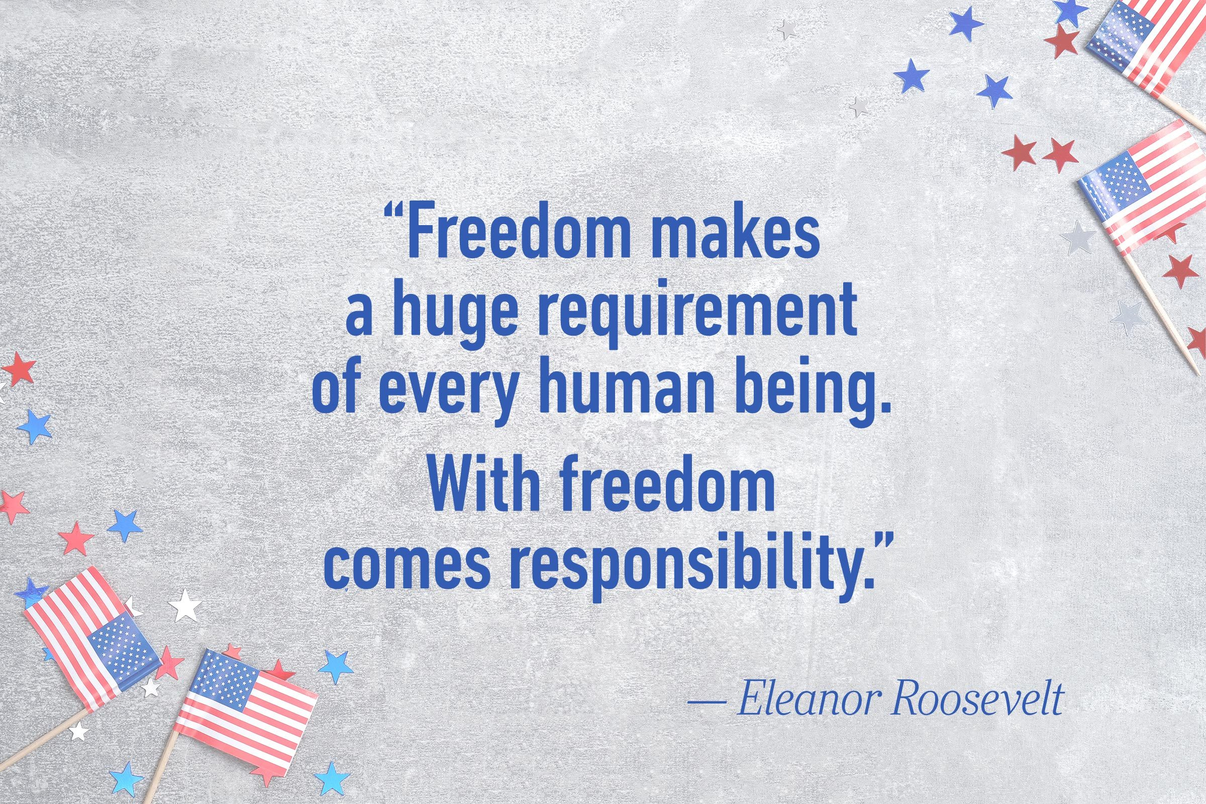 """Freedom makes a huge requirement of every human being. With freedom comes responsibility.""—Eleanor Roosevelt"