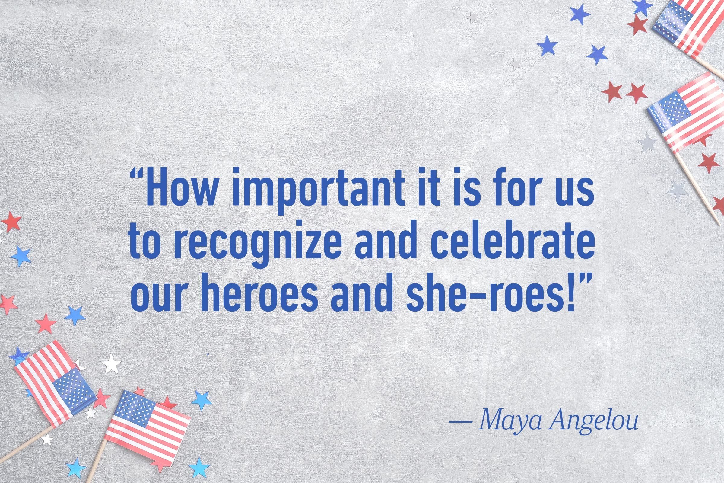 """How important it is for us to recognize and celebrate our heroes and she-roes!""—Maya Angelou"