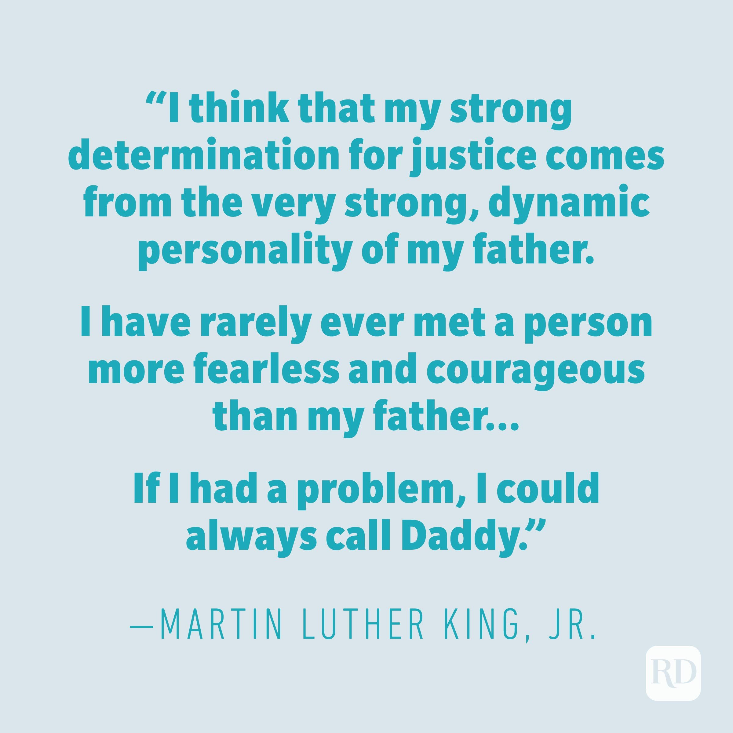 """I think that my strong determination for justice comes from the very strong, dynamic personality of my father. I have rarely ever met a person more fearless and courageous than my father. ... If I had a problem, I could always call Daddy."" —MARTIN LUTHER KING JR."
