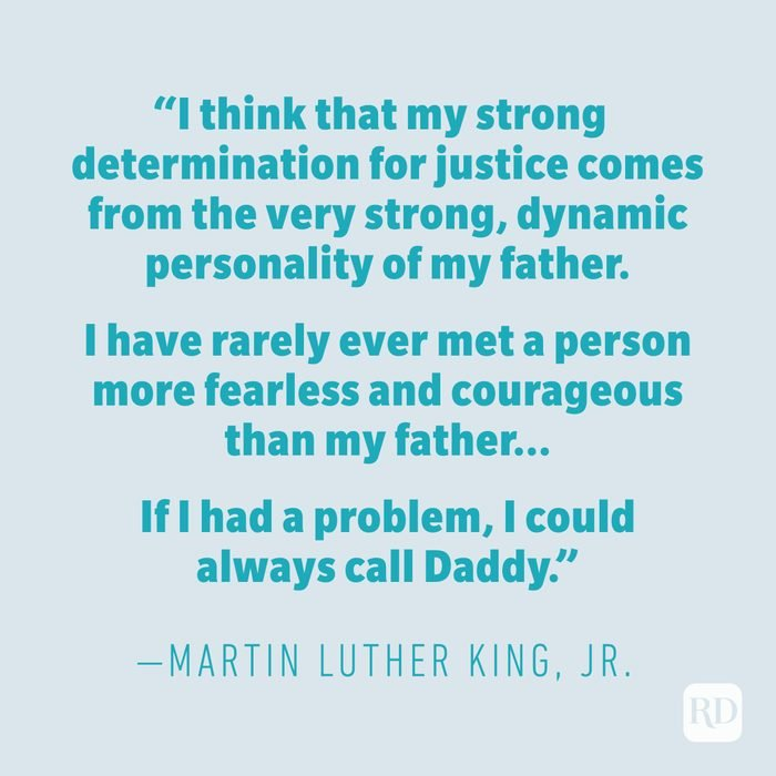 """""""I think that my strong determination for justice comes from the very strong, dynamic personality of my father. I have rarely ever met a person more fearless and courageous than my father. ... If I had a problem, I could always call Daddy."""" —MARTIN LUTHER KING JR."""