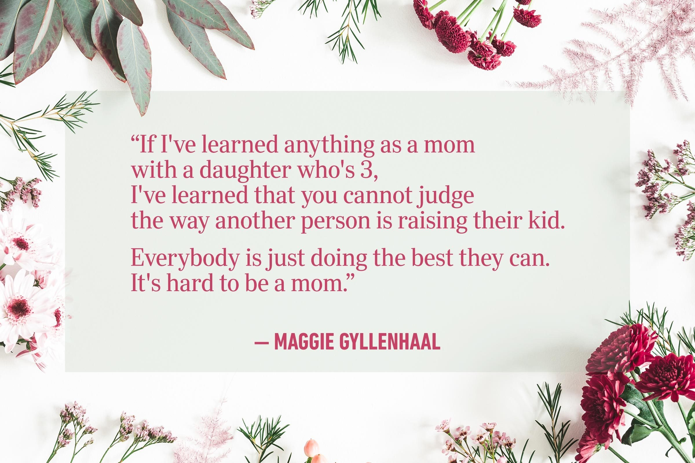 """""""If I've learned anything as a mom with a daughter who's 3, I've learned that you cannot judge the way another person is raising their kid. Everybody is just doing the best they can. It's hard to be a mom."""" —Maggie Gyllenhaal"""