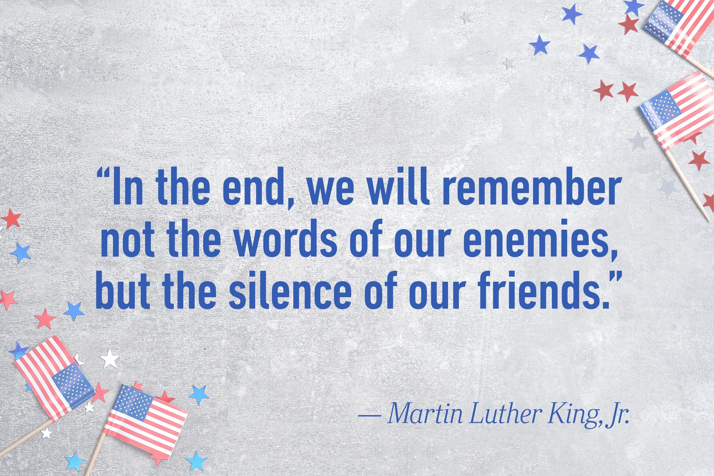 """In the end, we will remember not the words of our enemies, but the silence of our friends.""—Martin Luther King, Jr."