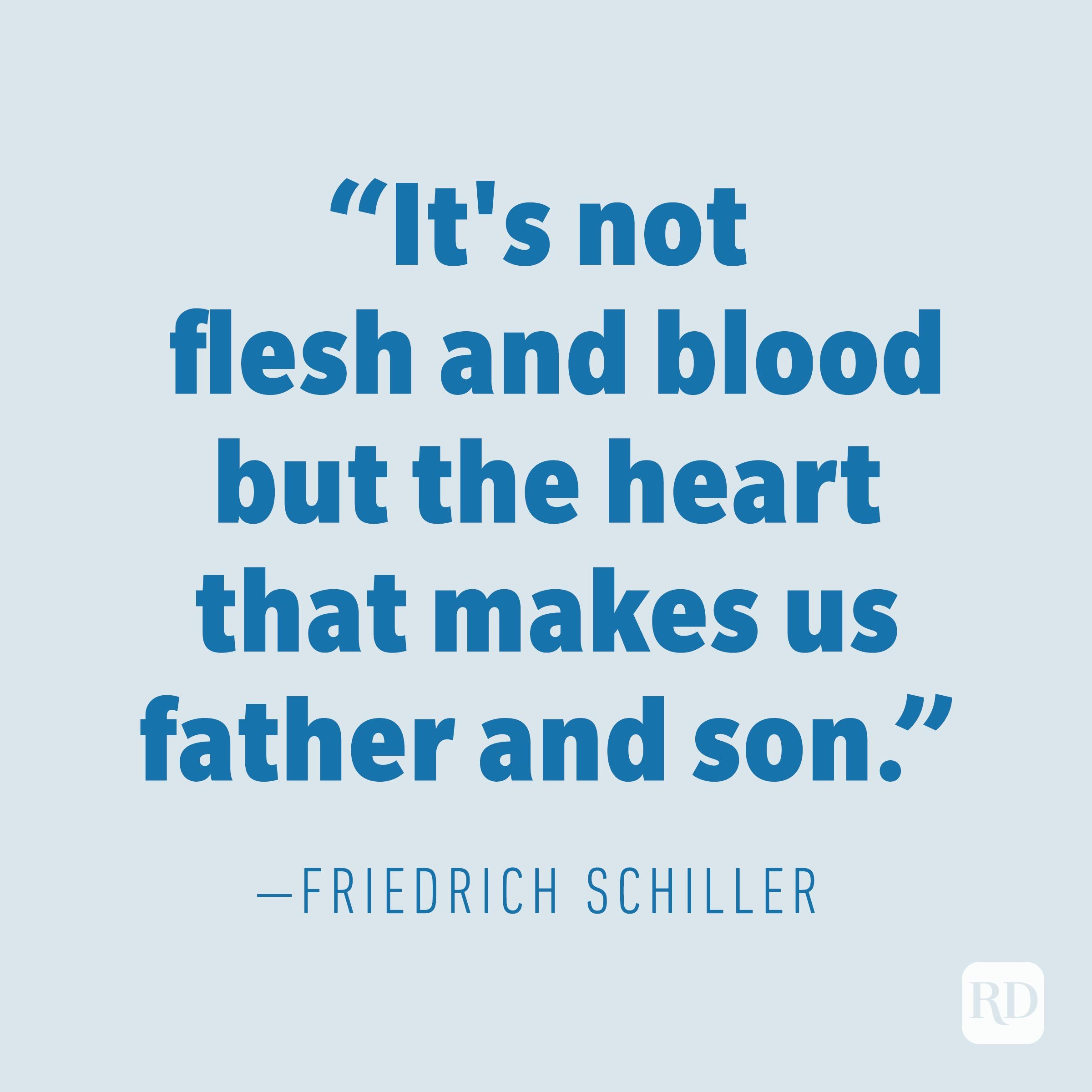"""It's not flesh and blood but the heart that makes us father and son."" —FRIEDRICH SCHILLER"