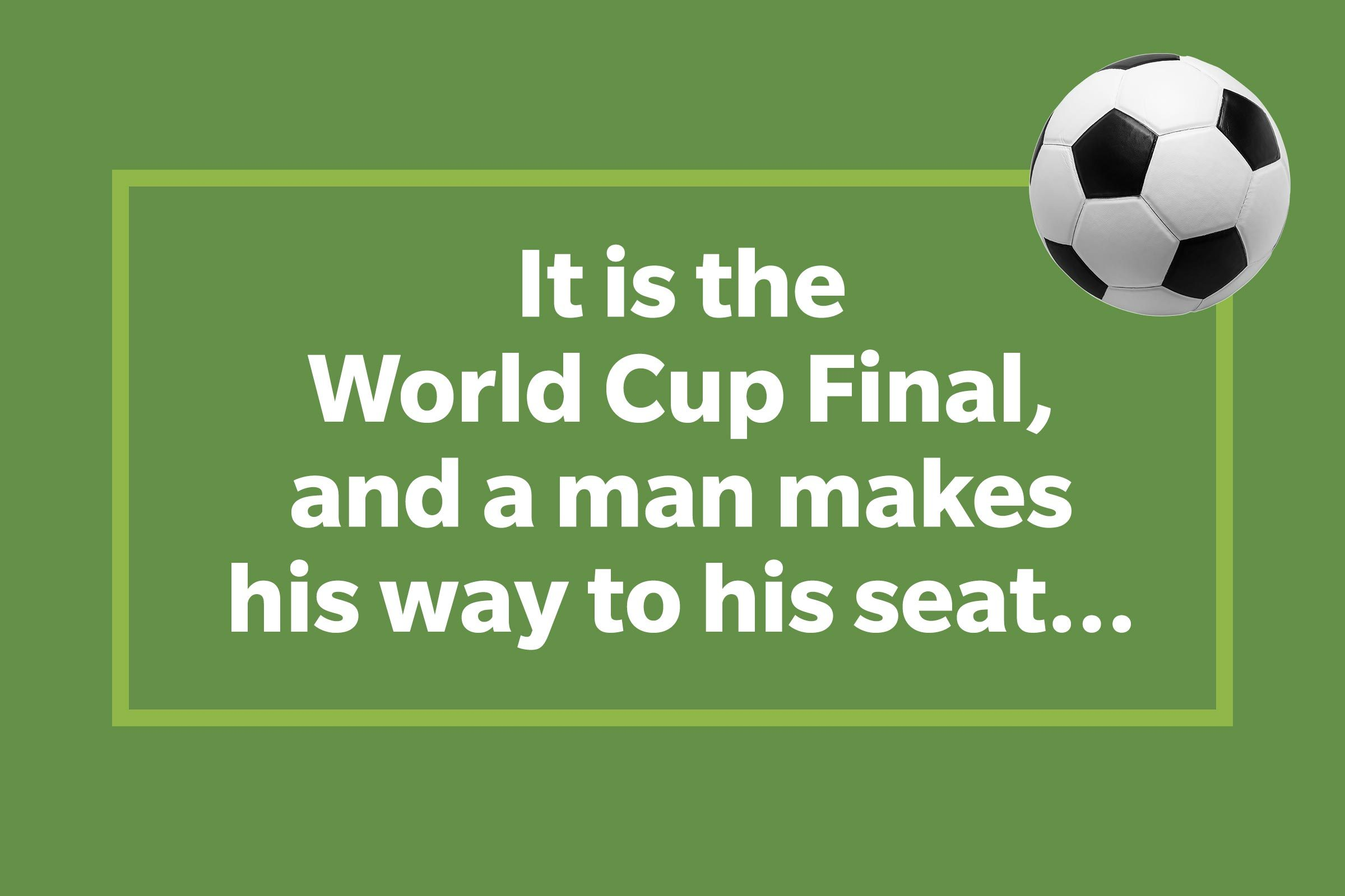 It's the World Cup Final, and a man makes his way to his seat...