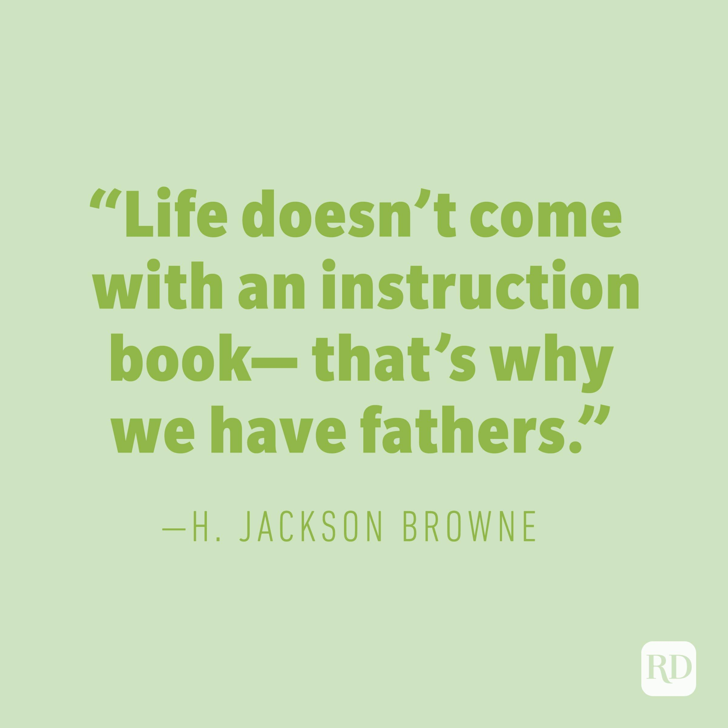 """Life doesn't come with an instruction book—that's why we have fathers."" —H. JACKSON BROWNE"