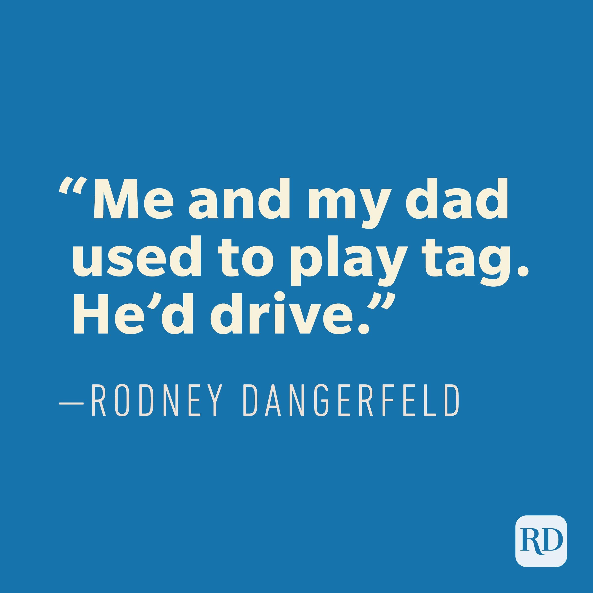 """Me and my dad used to play tag. He'd drive."" —Rodney Dangerfield"