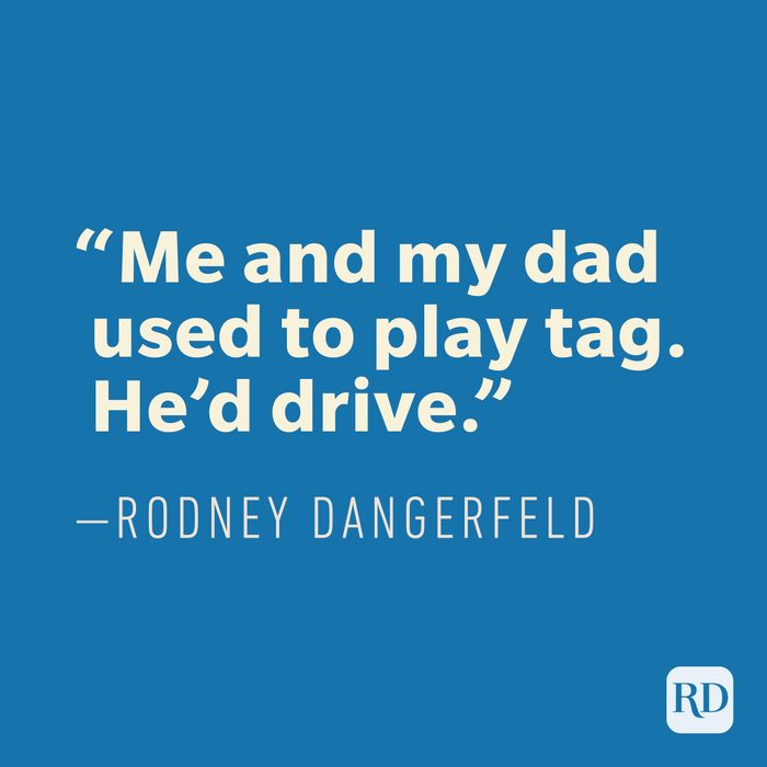 """""""Me and my dad used to play tag. He'd drive."""" —Rodney Dangerfield"""