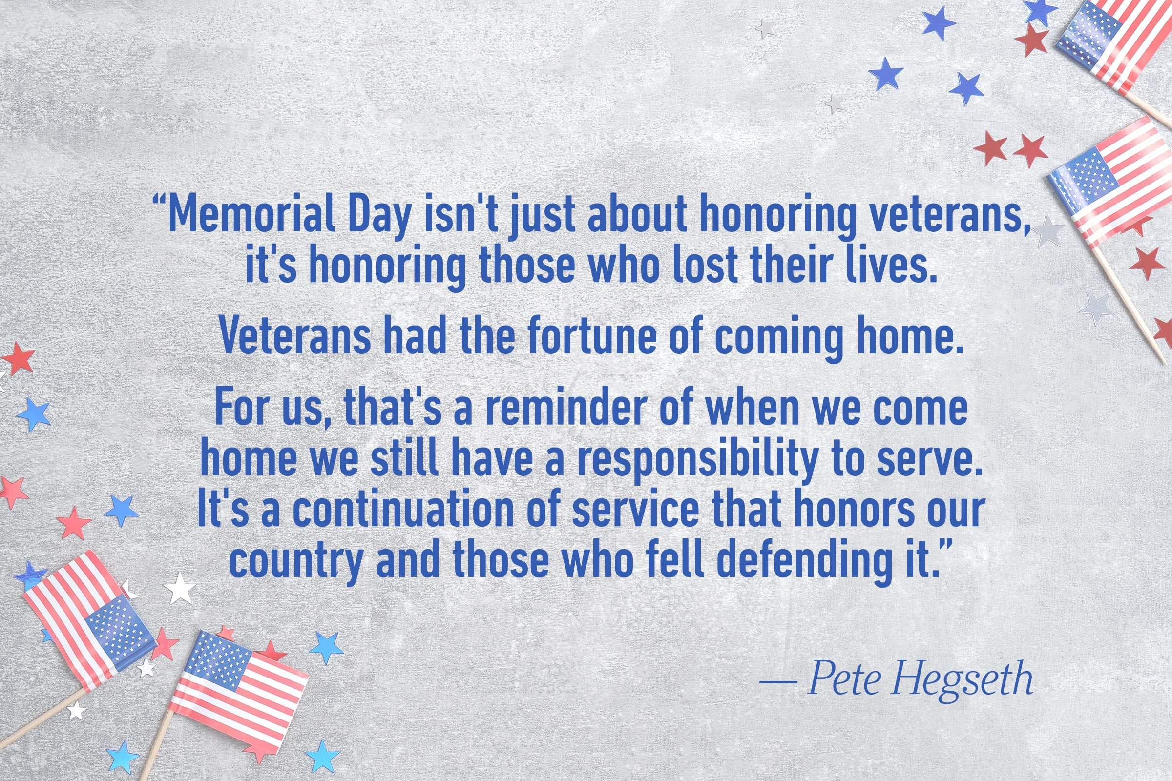 """Memorial Day isn't just about honoring veterans, it's honoring those who lost their lives. Veterans had the fortune of coming home. For us, that's a reminder of when we come home we still have a responsibility to serve. It's a continuation of service that honors our country and those who fell defending it.""—Pete Hegseth"