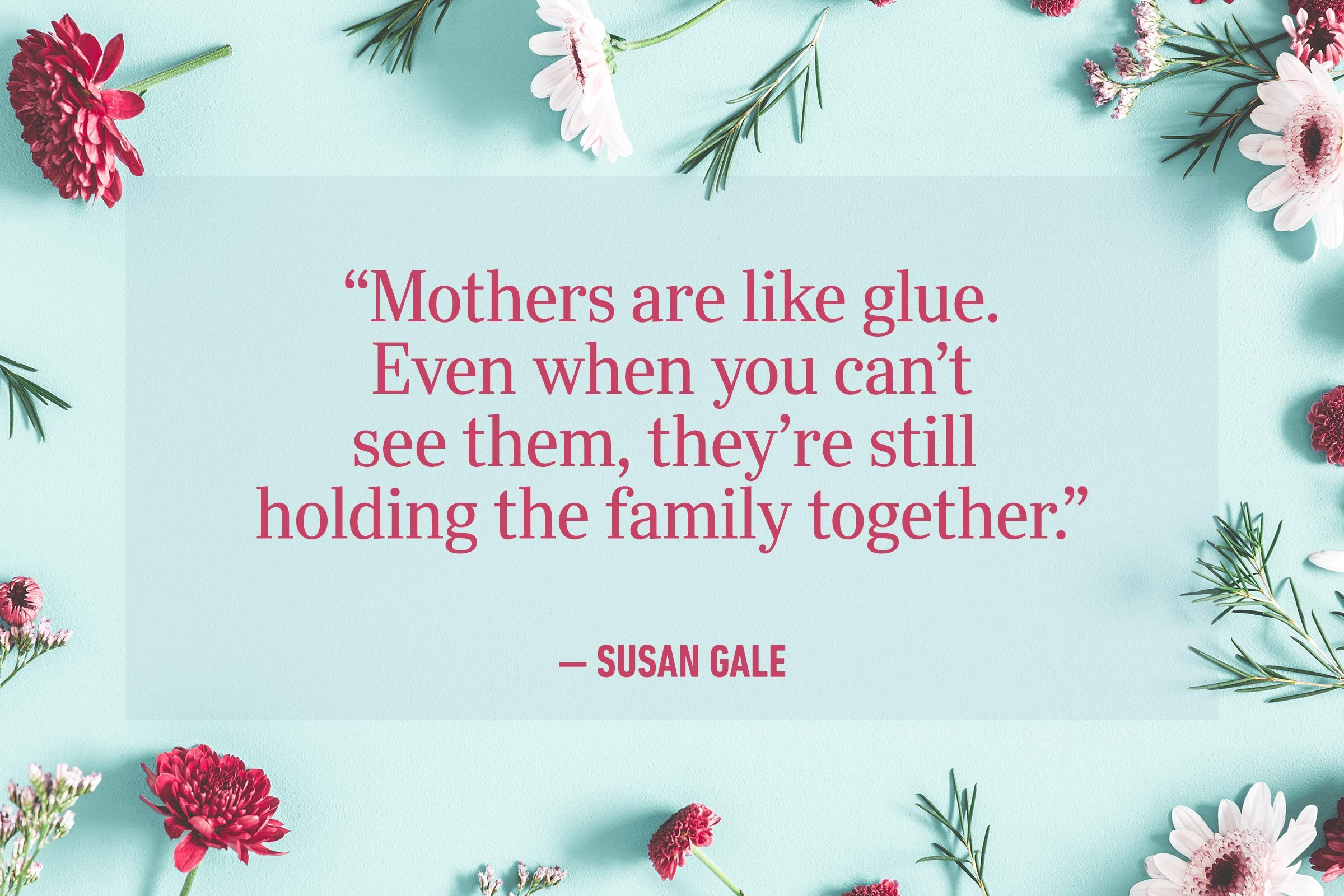 """""""Mothers are like glue. Even when you can't see them, they're still holding the family together."""" —Susan Gale"""