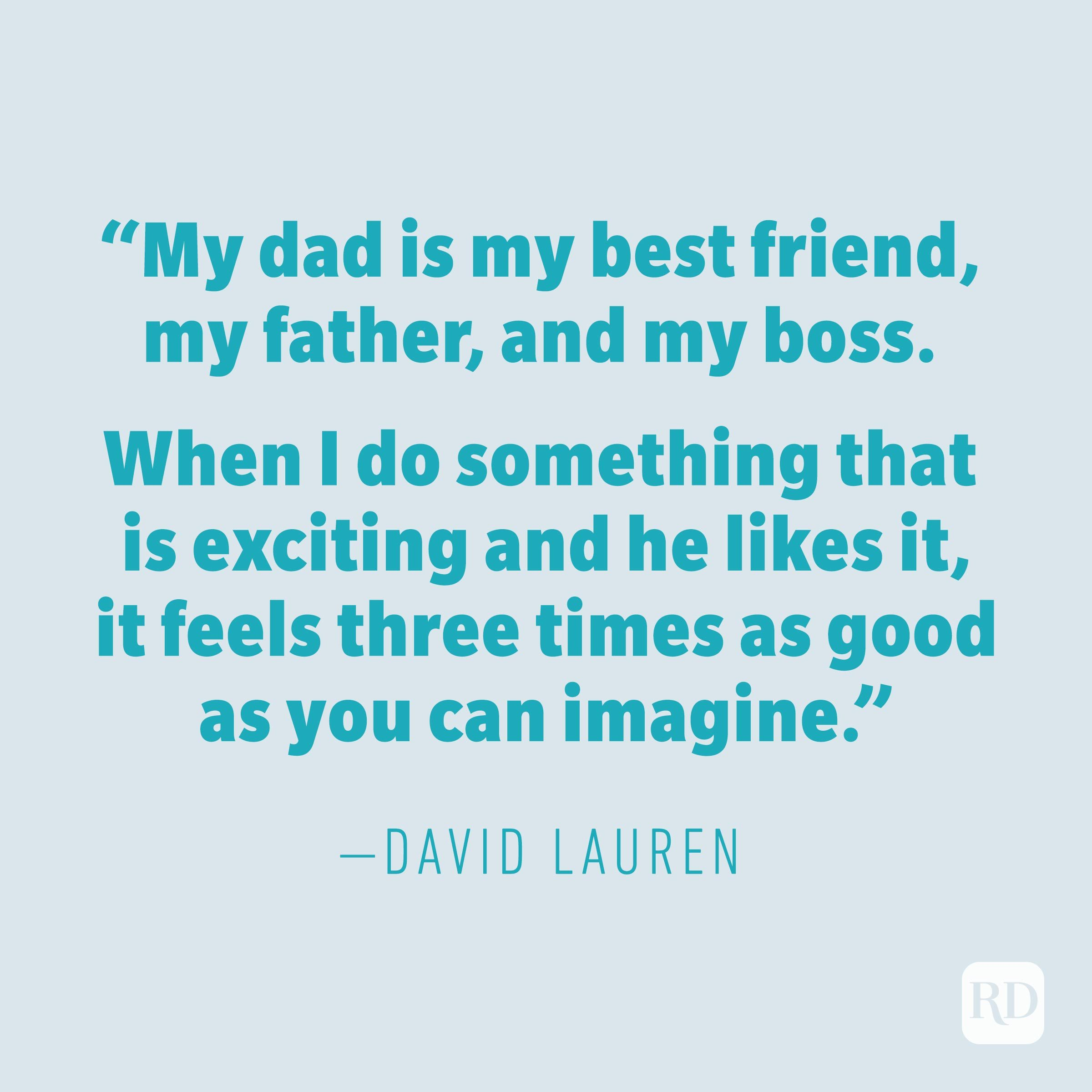 """My dad is my best friend, my father, and my boss. When I do something that is exciting and he likes it, it feels three times as good as you can imagine."" —DAVID LAUREN"