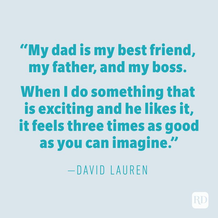 """""""My dad is my best friend, my father, and my boss. When I do something that is exciting and he likes it, it feels three times as good as you can imagine."""" —DAVID LAUREN"""