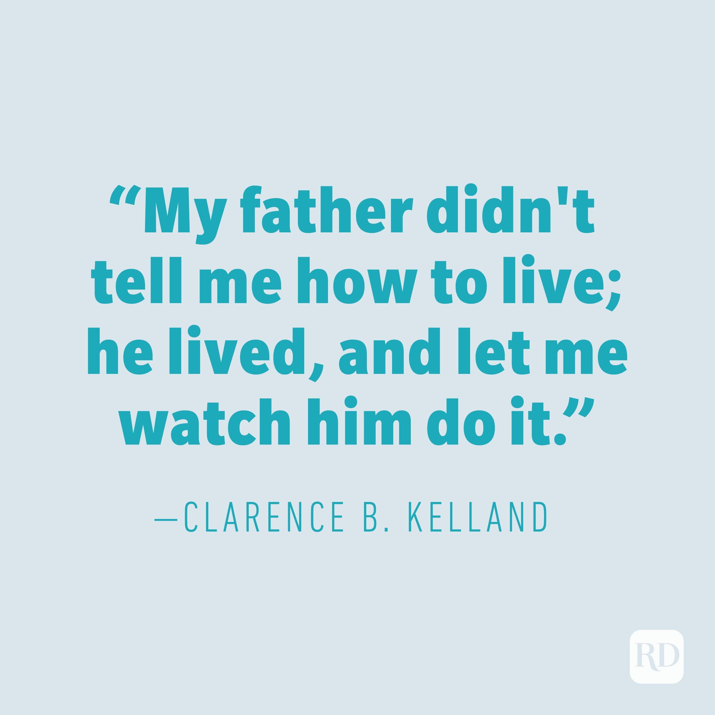 """My father didn't tell me how to live; he lived, and let me watch him do it."" —CLARENCE B. KELLAND"