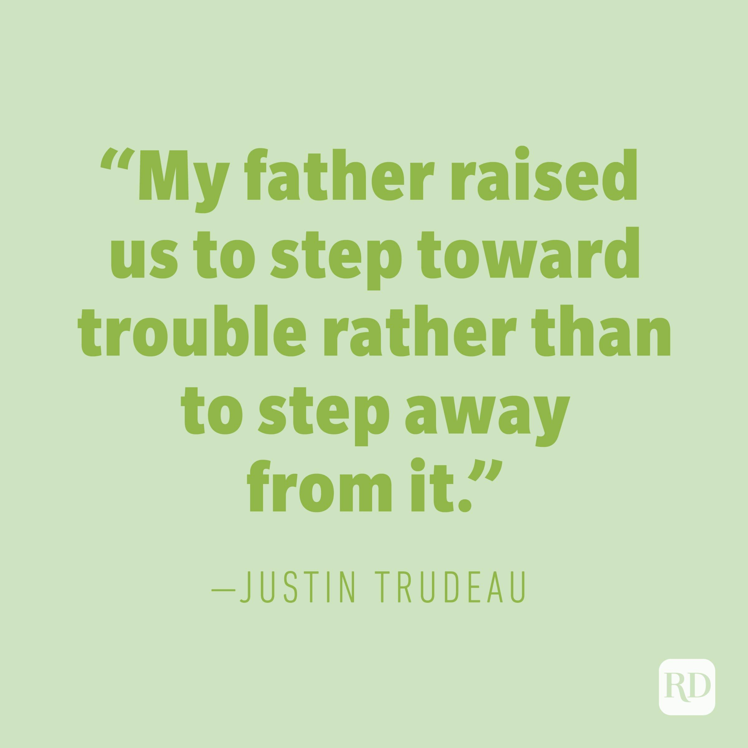 """My father raised us to step toward trouble rather than to step away from it."" —JUSTIN TRUDEAU"