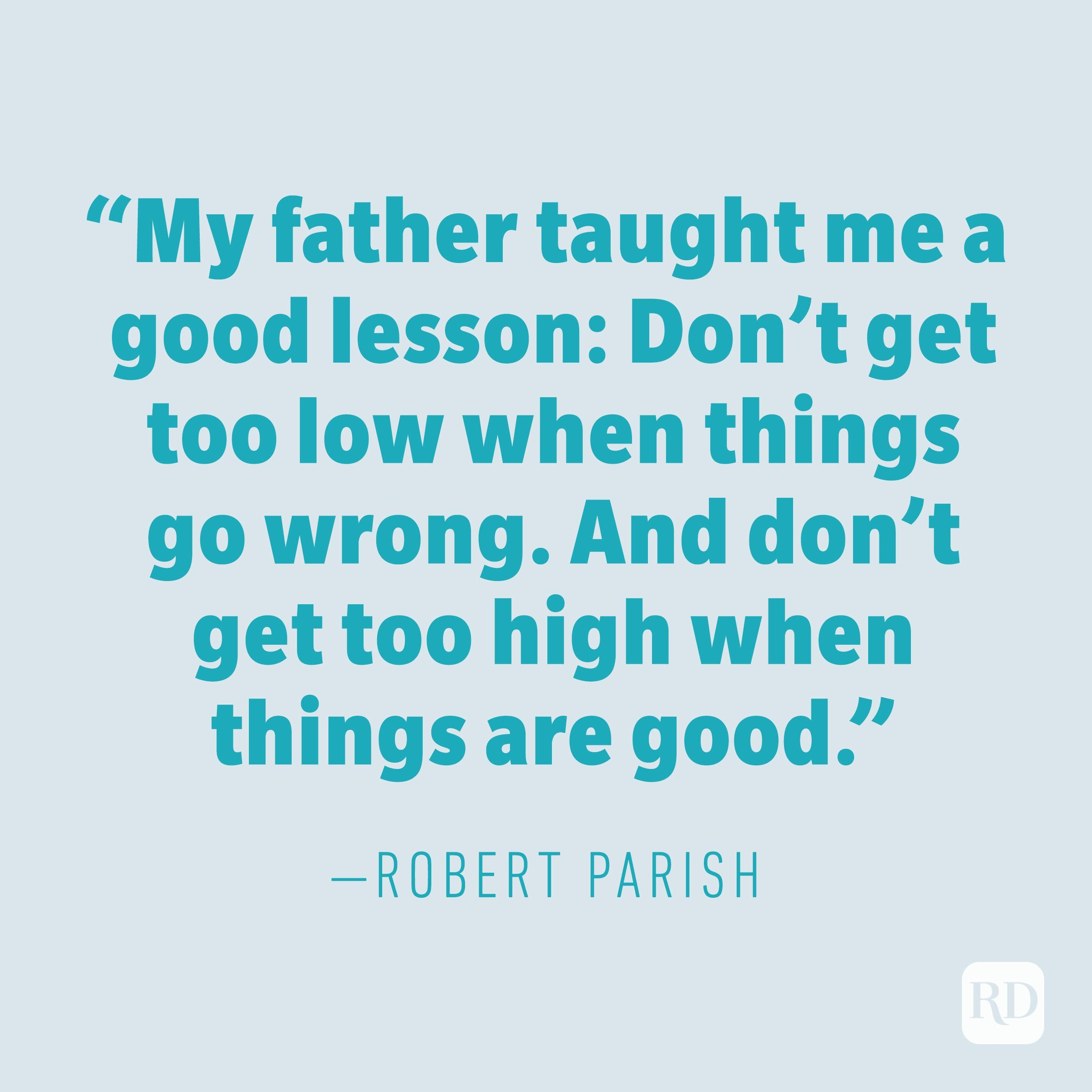 """My father taught me a good lesson: Don't get too low when things go wrong. And don't get too high when things are good."" —ROBERT PARISH"
