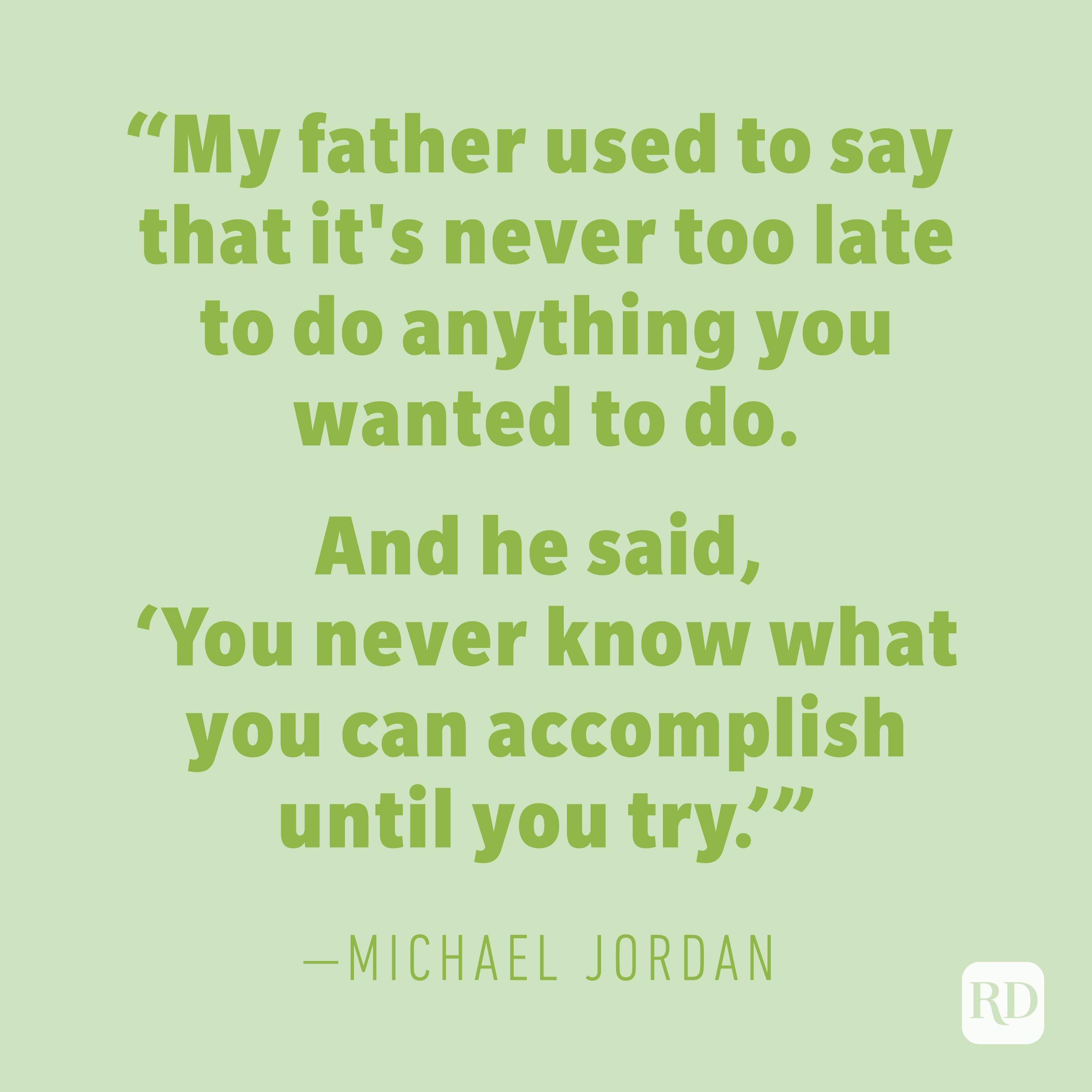 """My father used to say that it's never too late to do anything you wanted to do. And he said, 'You never know what you can accomplish until you try.'"" —MICHAEL JORDAN"