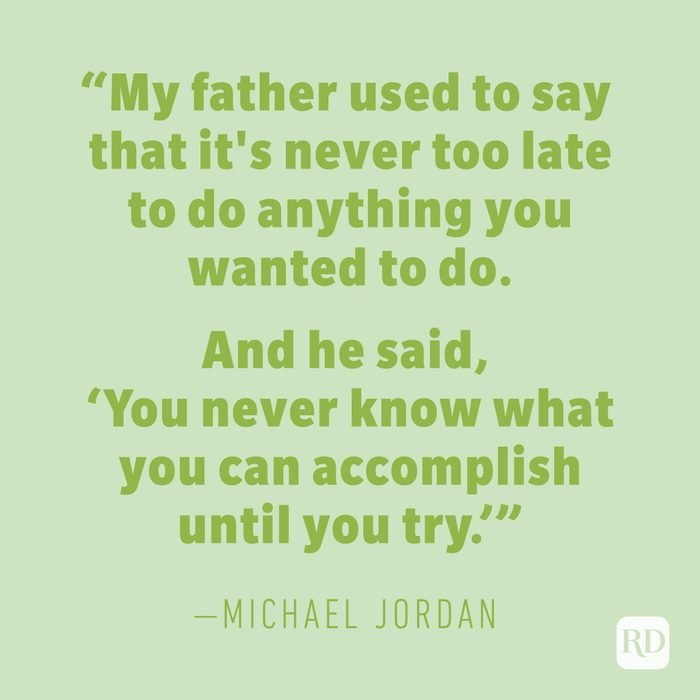 """""""My father used to say that it's never too late to do anything you wanted to do. And he said, 'You never know what you can accomplish until you try.'"""" —MICHAEL JORDAN"""