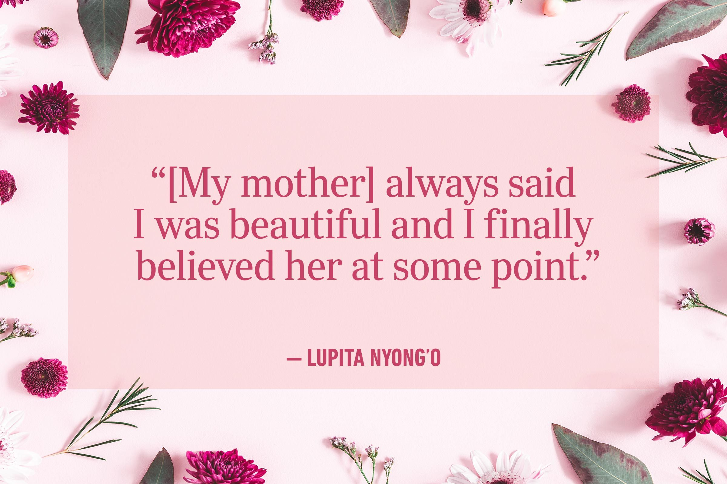 """""""[My mother] always said I was beautiful and I finally believed her at some point."""" —Lupita Nyong'o"""