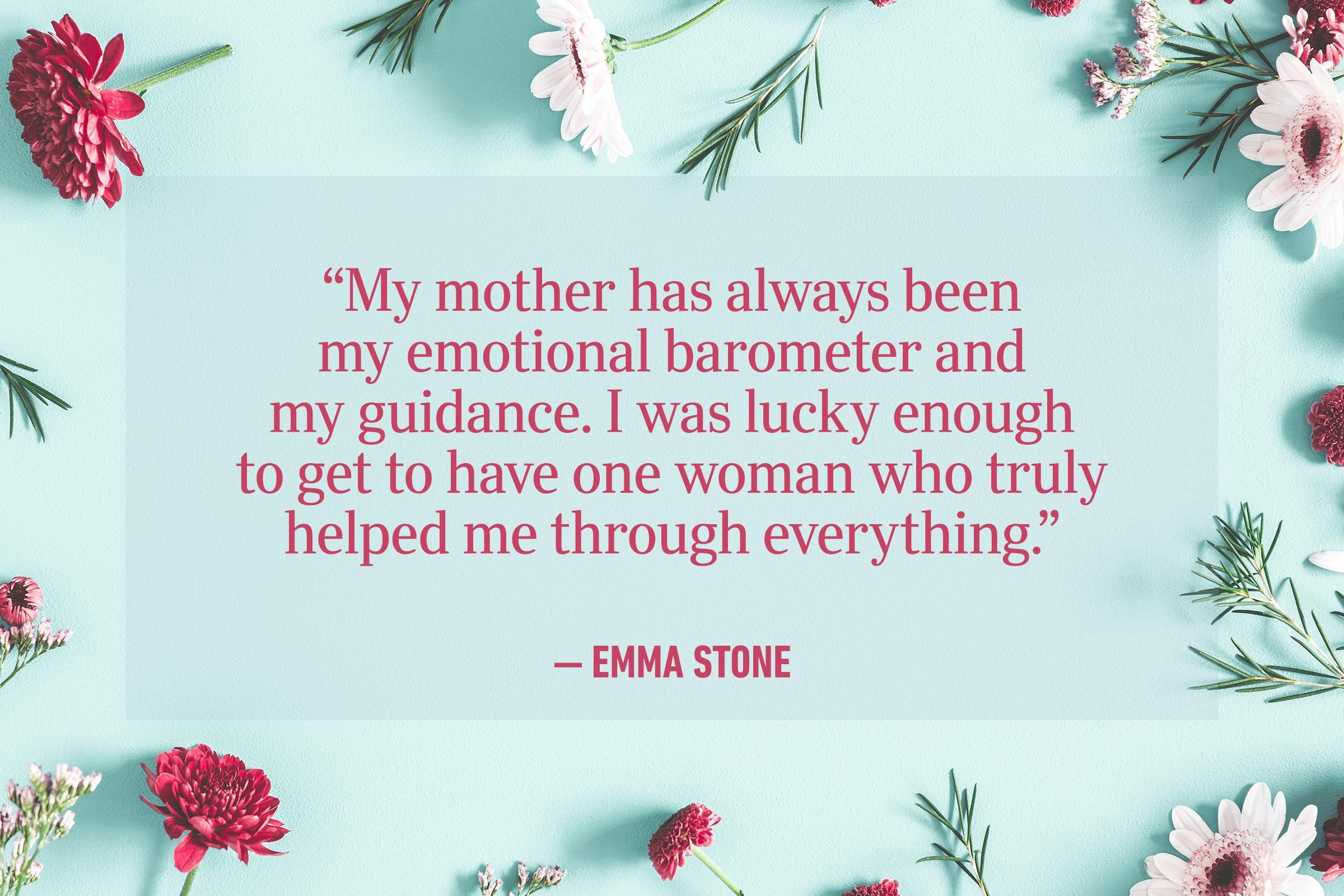 """""""My mother has always been my emotional barometer and my guidance. I was lucky enough to get to have one woman who truly helped me through everything."""" —Emma Stone"""