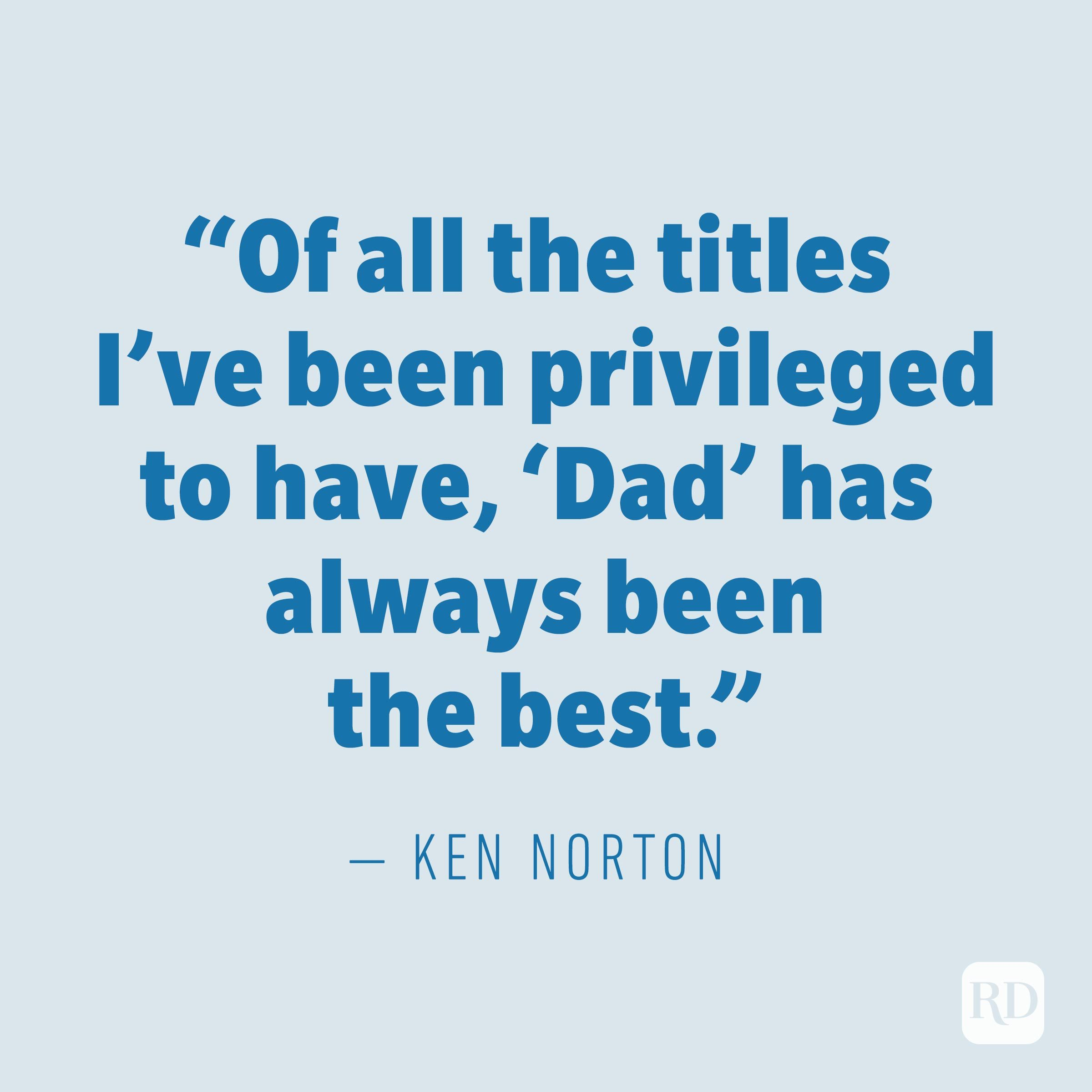 """Of all the titles I've been privileged to have, 'Dad' has always been the best."" —KEN NORTON"