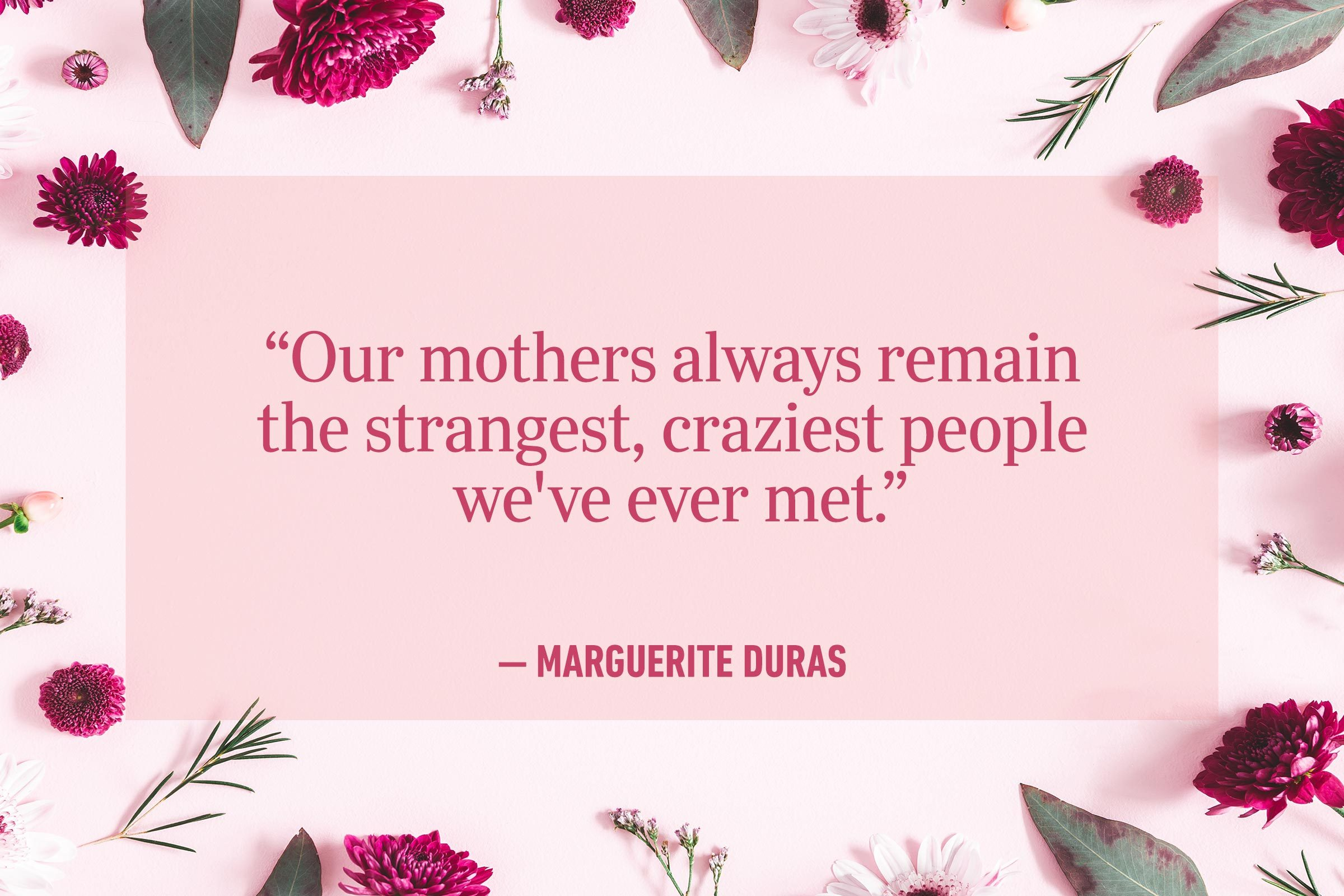 """""""Our mothers always remain the strangest, craziest people we've ever met."""" —Marguerite Duras"""