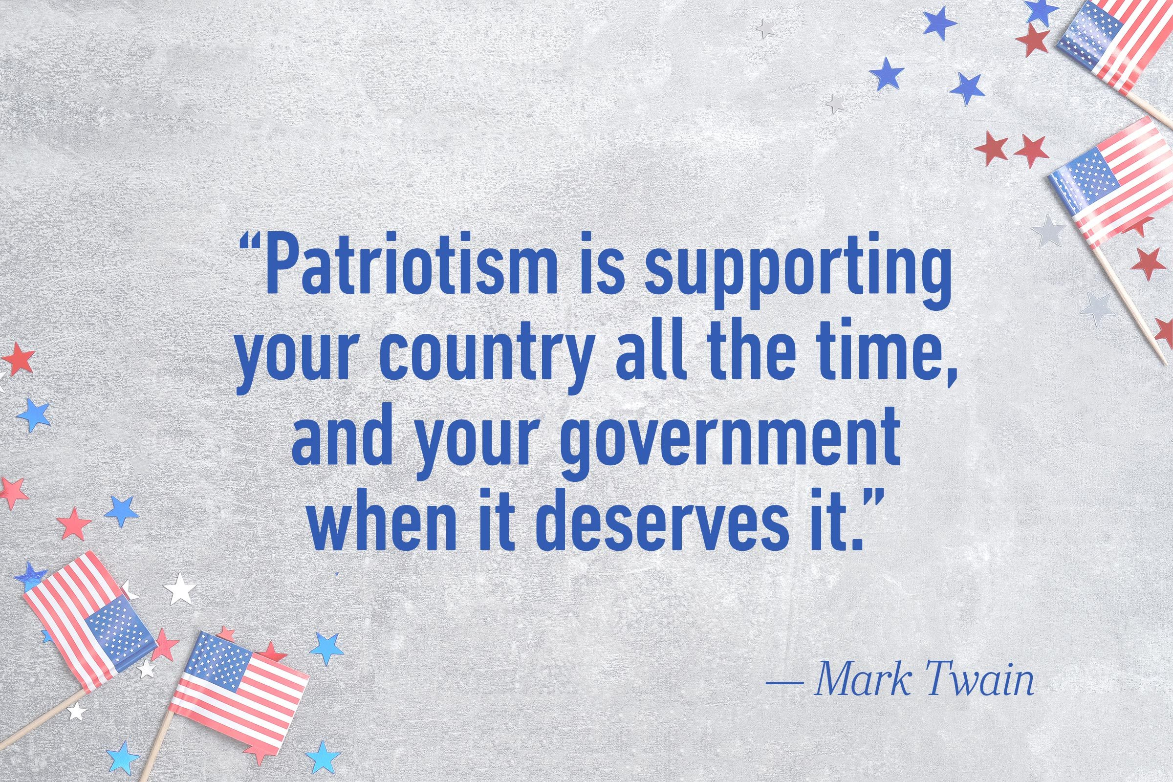 """Patriotism is supporting your country all the time, and your government when it deserves it.""—Mark Twain"