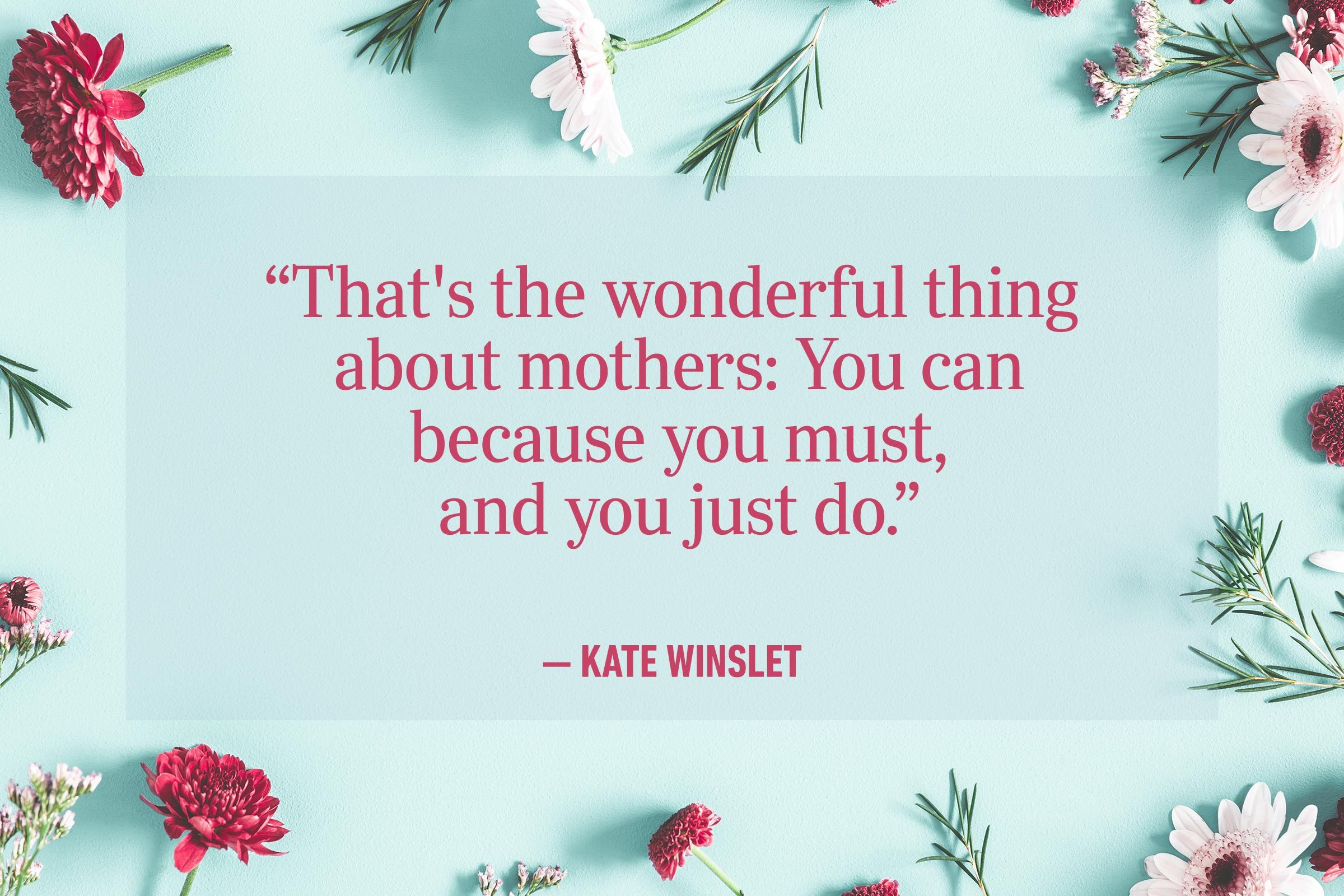 """""""That's the wonderful thing about mothers: You can because you must, and you just do."""" —Kate Winslet"""