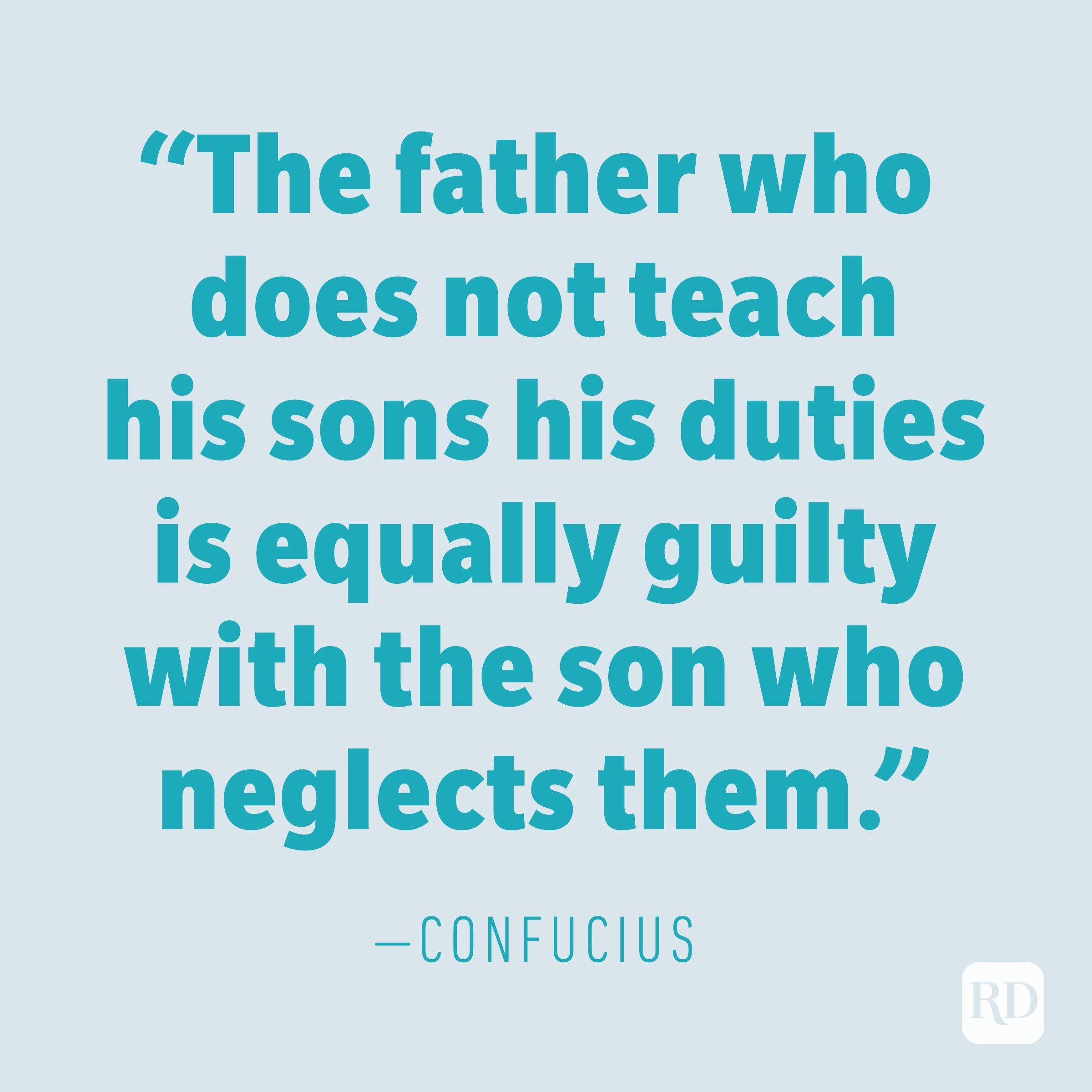 """The father who does not teach his sons his duties is equally guilty with the son who neglects them."" —CONFUCIUS"