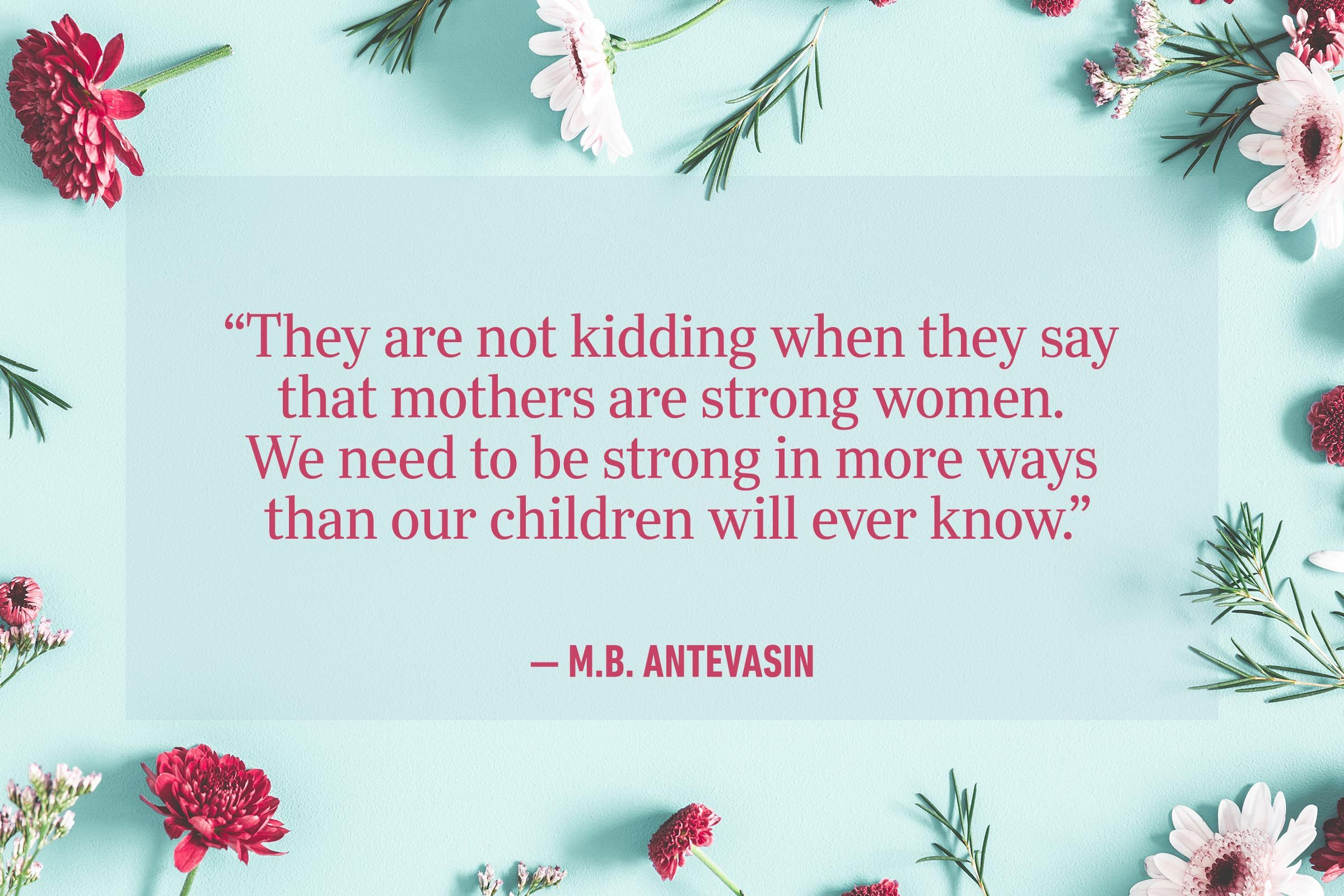 """""""They are not kidding when they say that mothers are strong women. We need to be strong in more ways than our children will ever know."""" —M.B. Antevasin"""