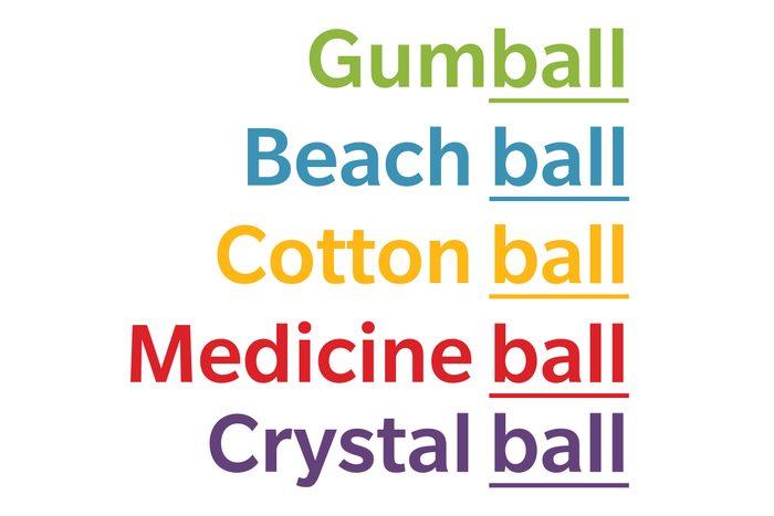 text: gumball, beach ball, cotton ball, medicine ball, crystal ball