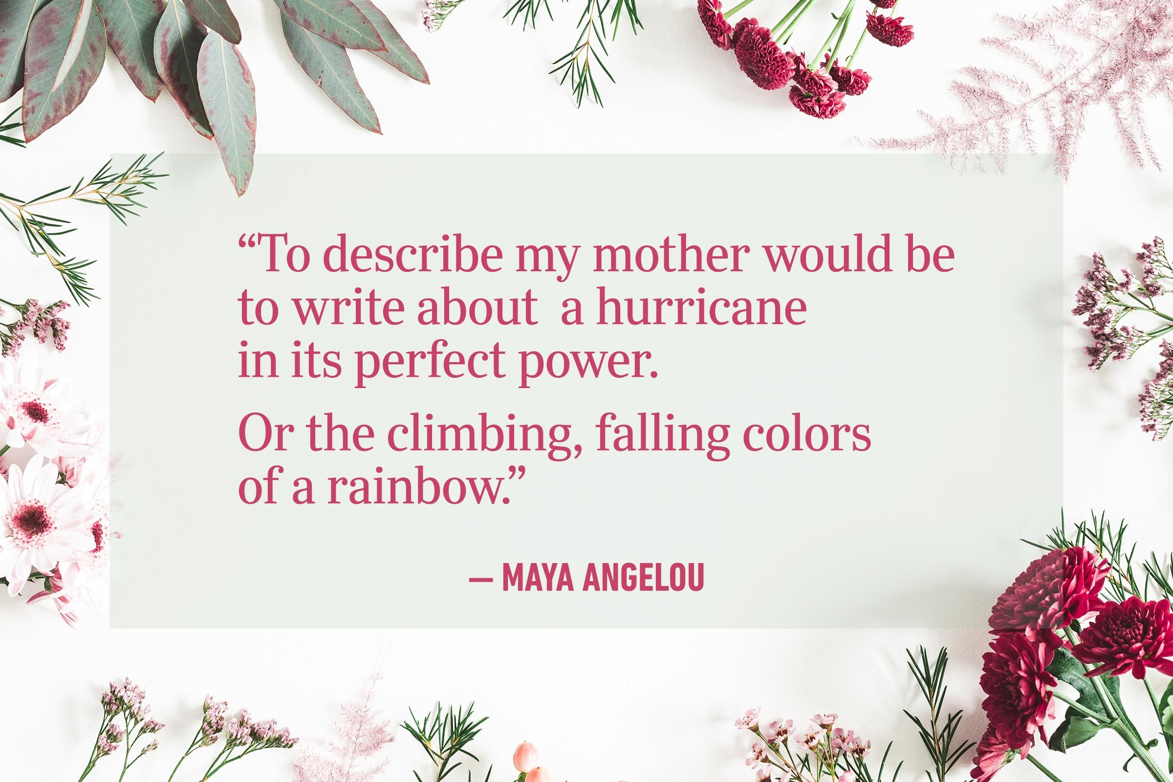 """""""To describe my mother would be to write about a hurricane in its perfect power. Or the climbing, falling colors of a rainbow."""" —Maya Angelou"""