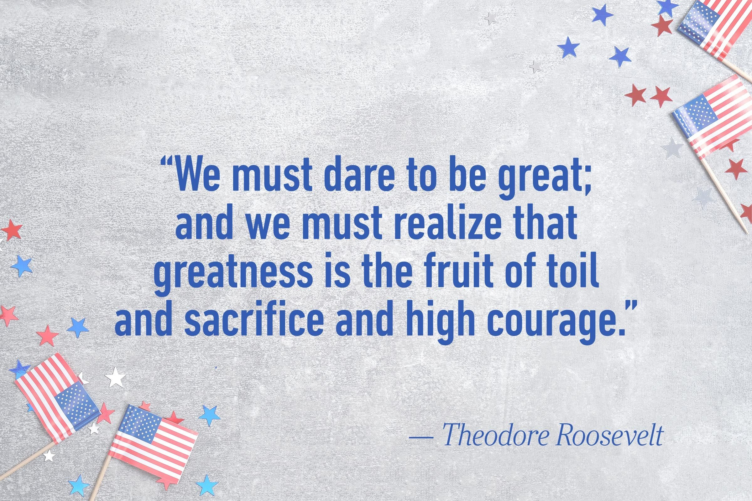 """We must dare to be great; and we must realize that greatness is the fruit of toil and sacrifice and high courage.""—Theodore Roosevelt"