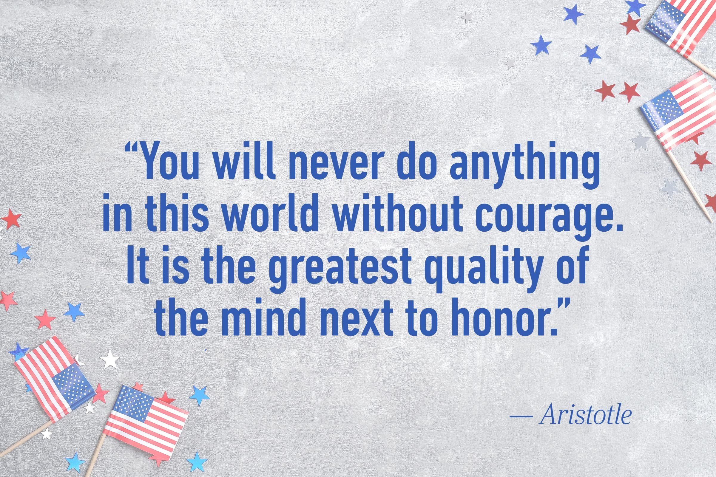 """You will never do anything in this world without courage. It is the greatest quality of the mind next to honor.""—Aristotle"