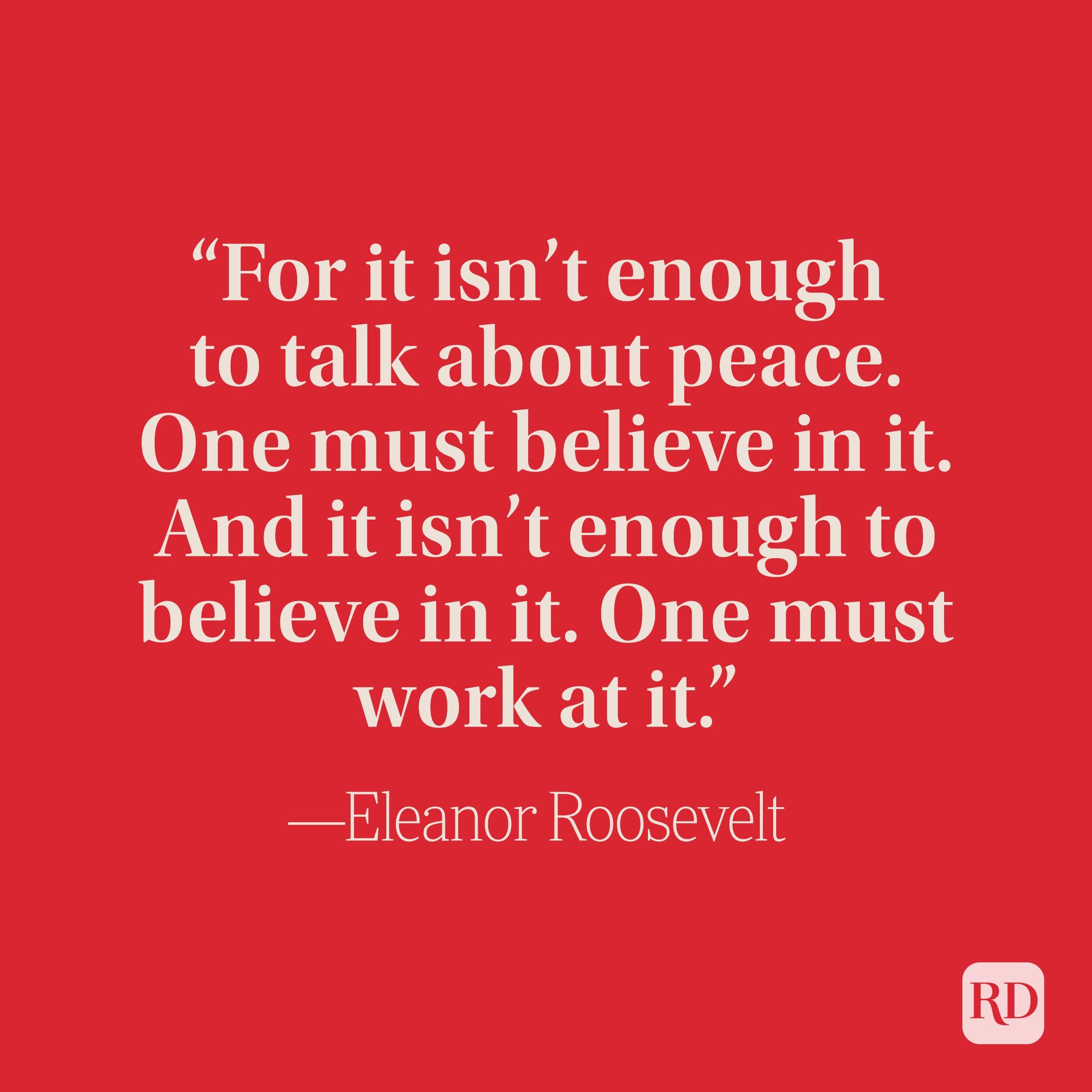 """""""For it isn't enough to talk about peace. One must believe in it. And it isn't enough to believe in it. One must work at it."""" –Eleanor Roosevelt"""