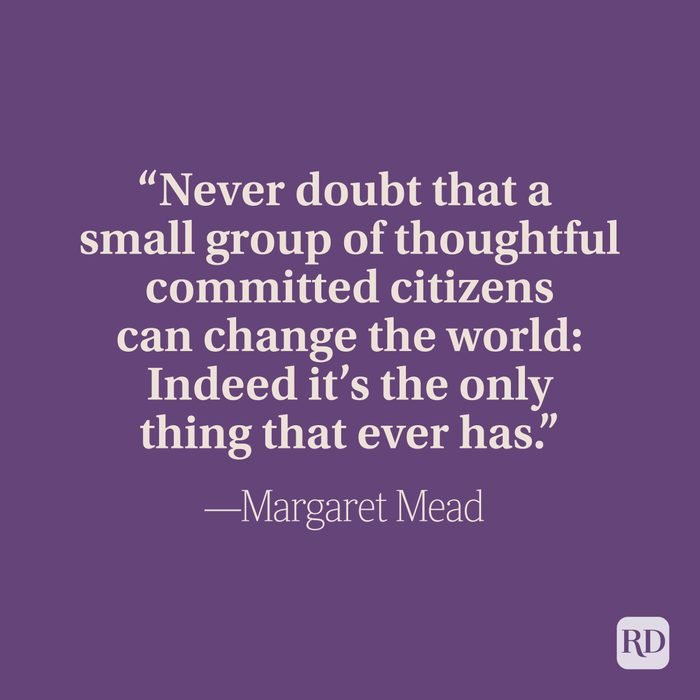 """""""Never doubt that a small group of thoughtful committed citizens can change the world: Indeed it's the only thing that ever has."""" –Margaret Mead"""
