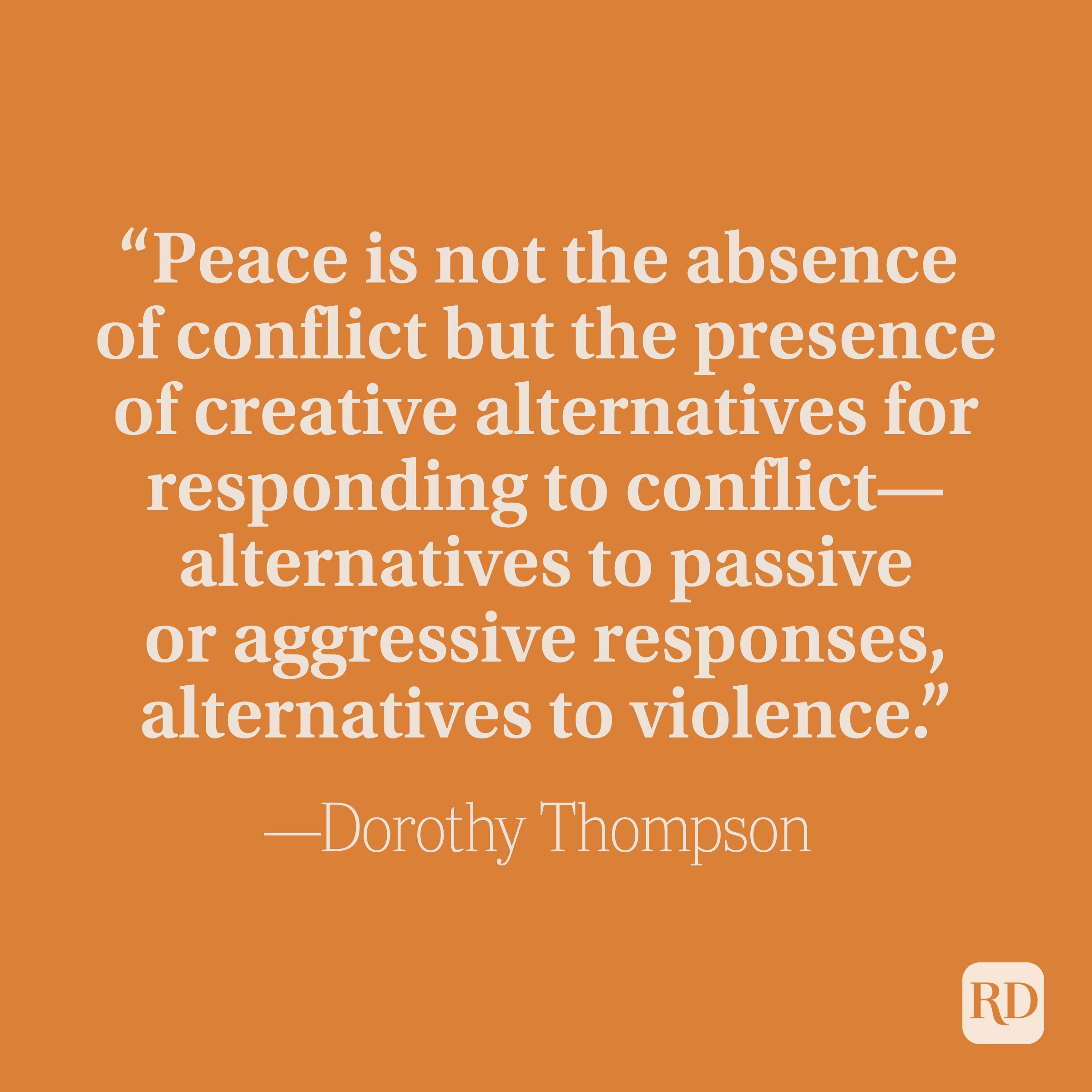 """""""Peace is not the absence of conflict but the presence of creative alternatives for responding to conflict—alternatives to passive or aggressive responses, alternatives to violence."""" —Dorothy Thompson"""