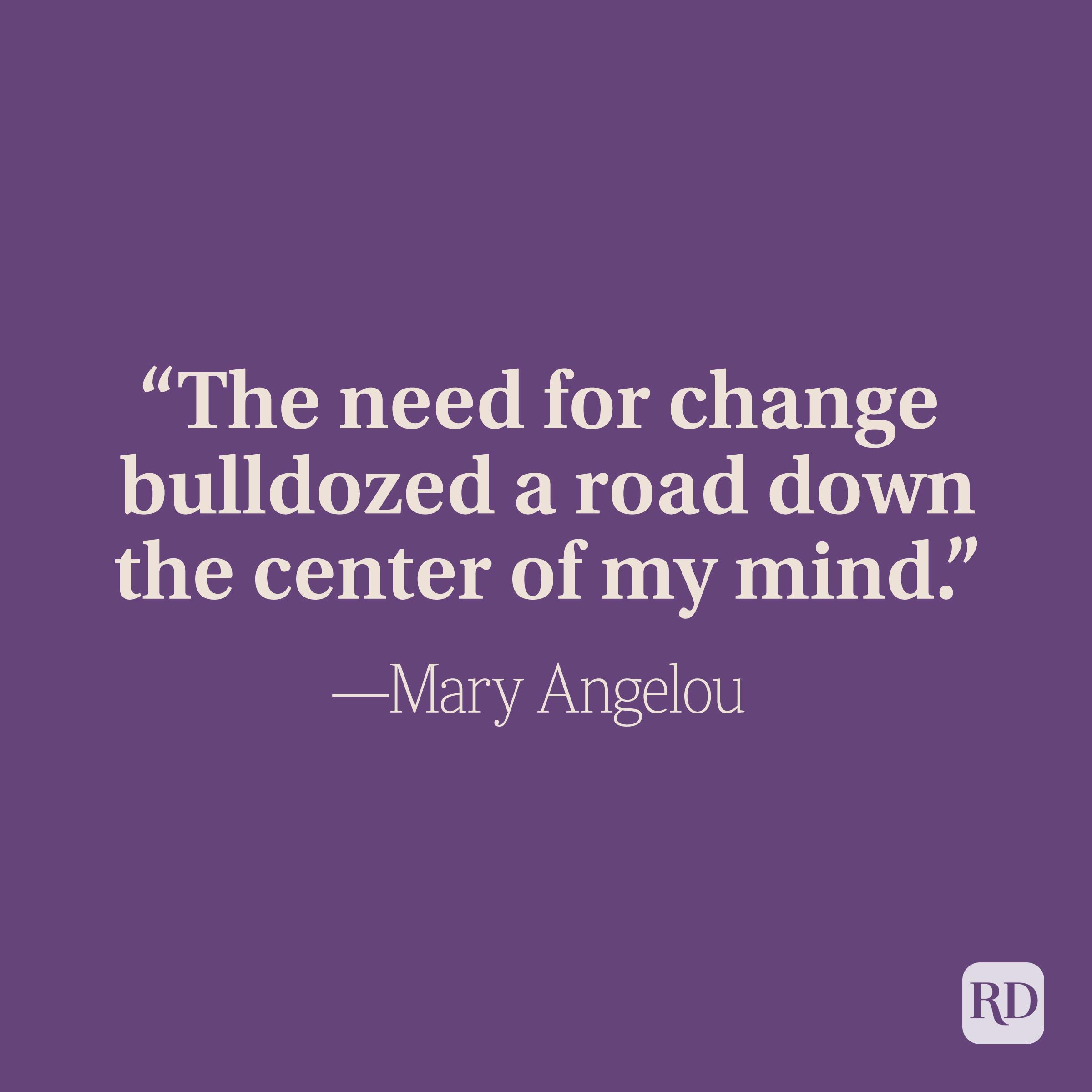 """""""The need for change bulldozed a road down the center of my mind."""" —Maya Angelou"""
